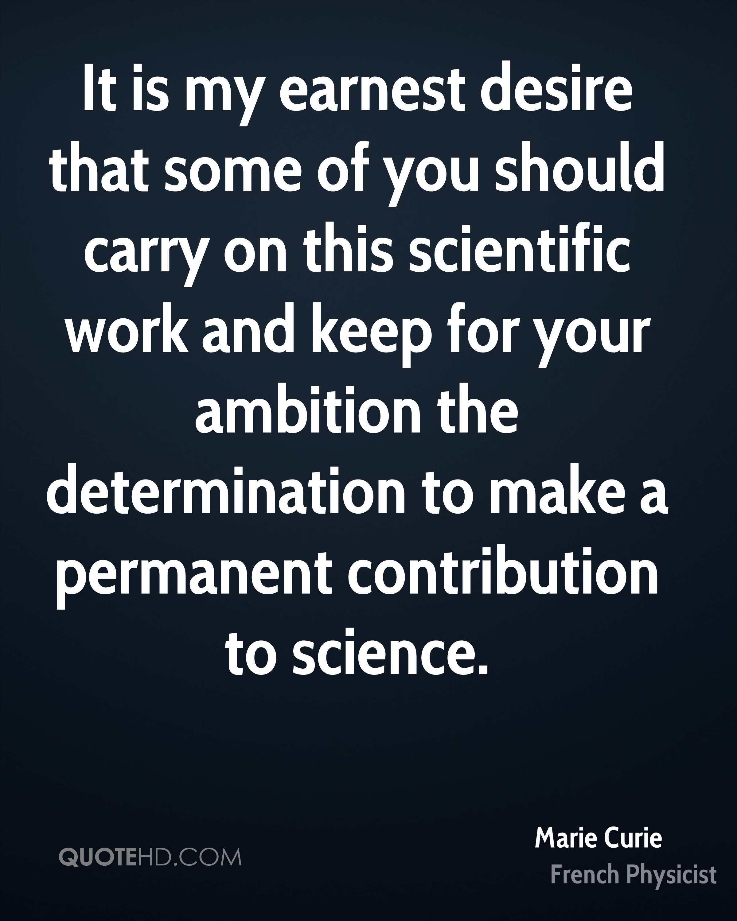 It is my earnest desire that some of you should carry on this scientific work and keep for your ambition the determination to make a permanent contribution to science.