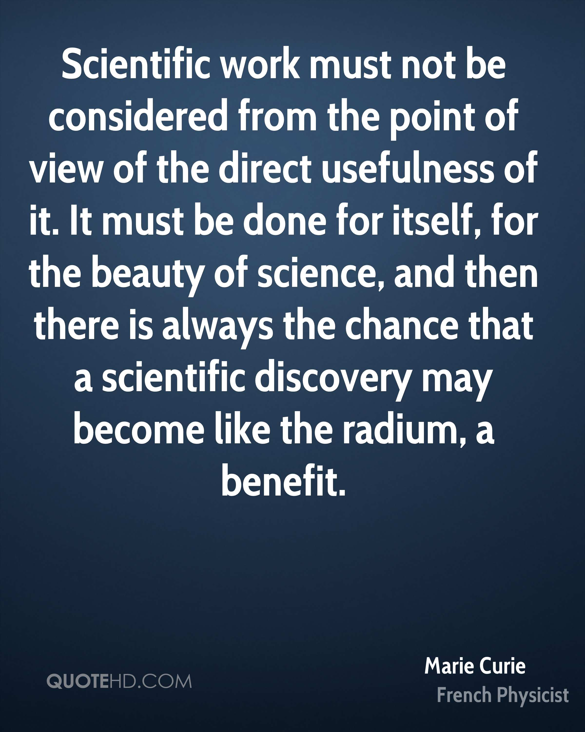 Scientific work must not be considered from the point of view of the direct usefulness of it. It must be done for itself, for the beauty of science, and then there is always the chance that a scientific discovery may become like the radium, a benefit.