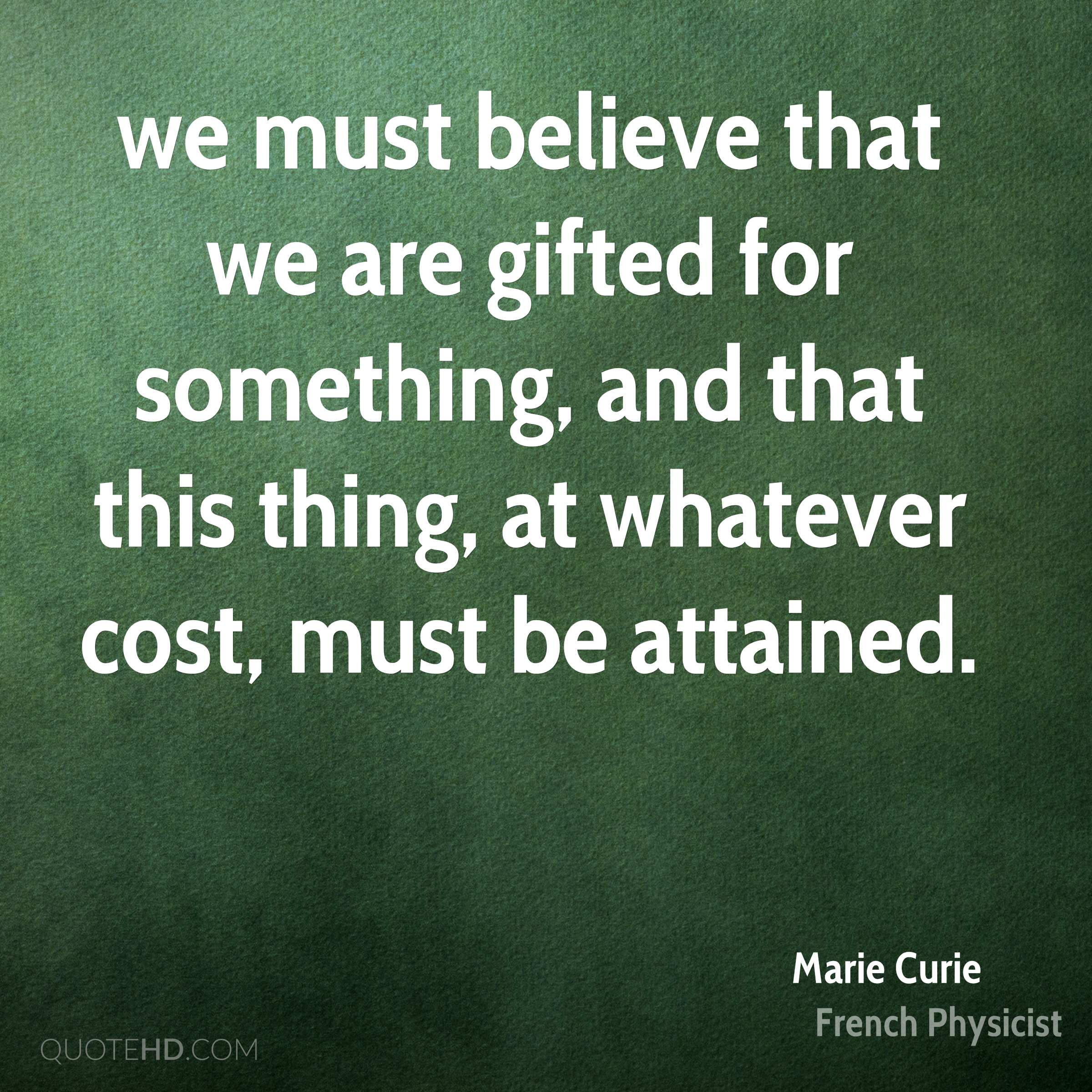 we must believe that we are gifted for something, and that this thing, at whatever cost, must be attained.