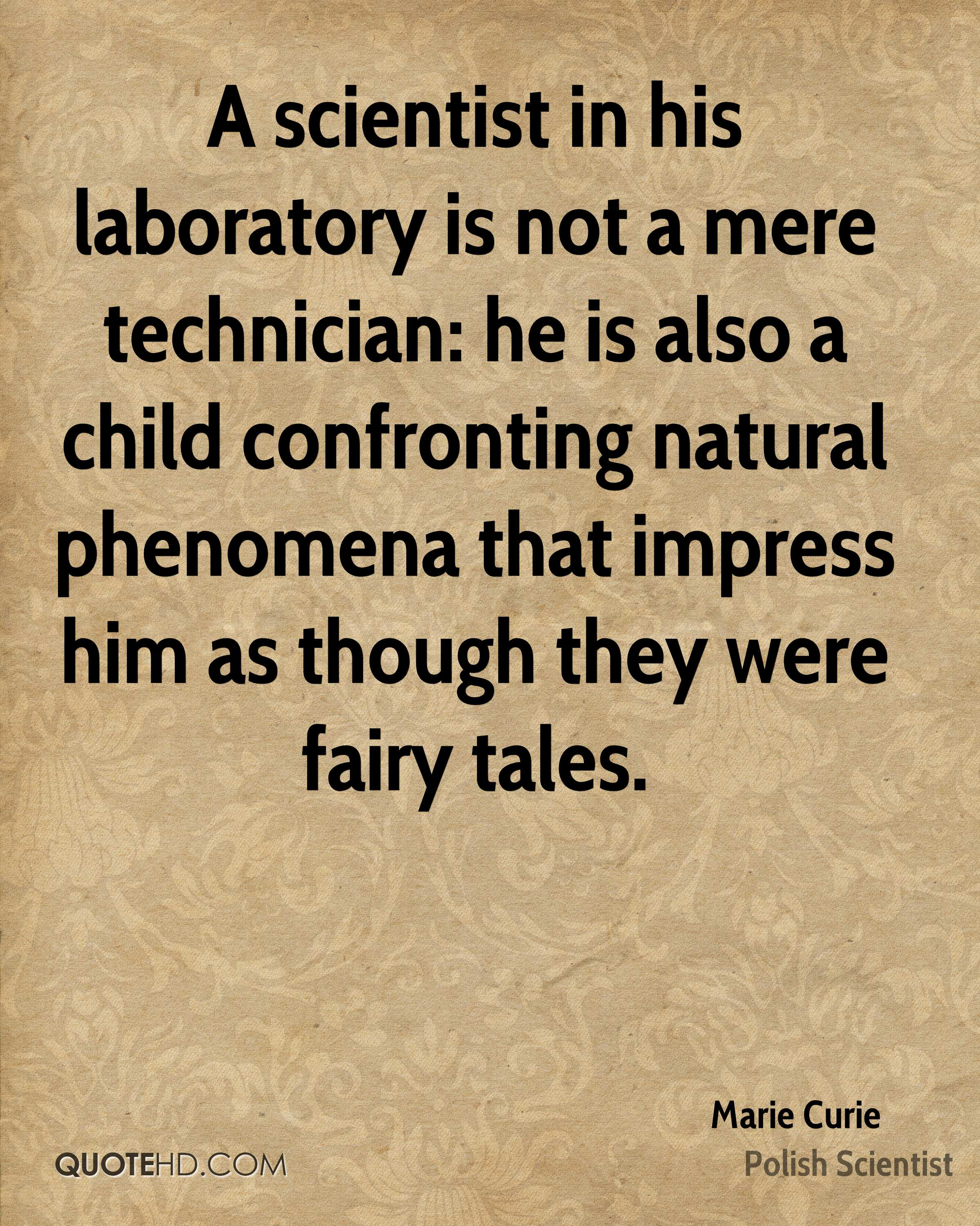 A scientist in his laboratory is not a mere technician: he is also a child confronting natural phenomena that impress him as though they were fairy tales.