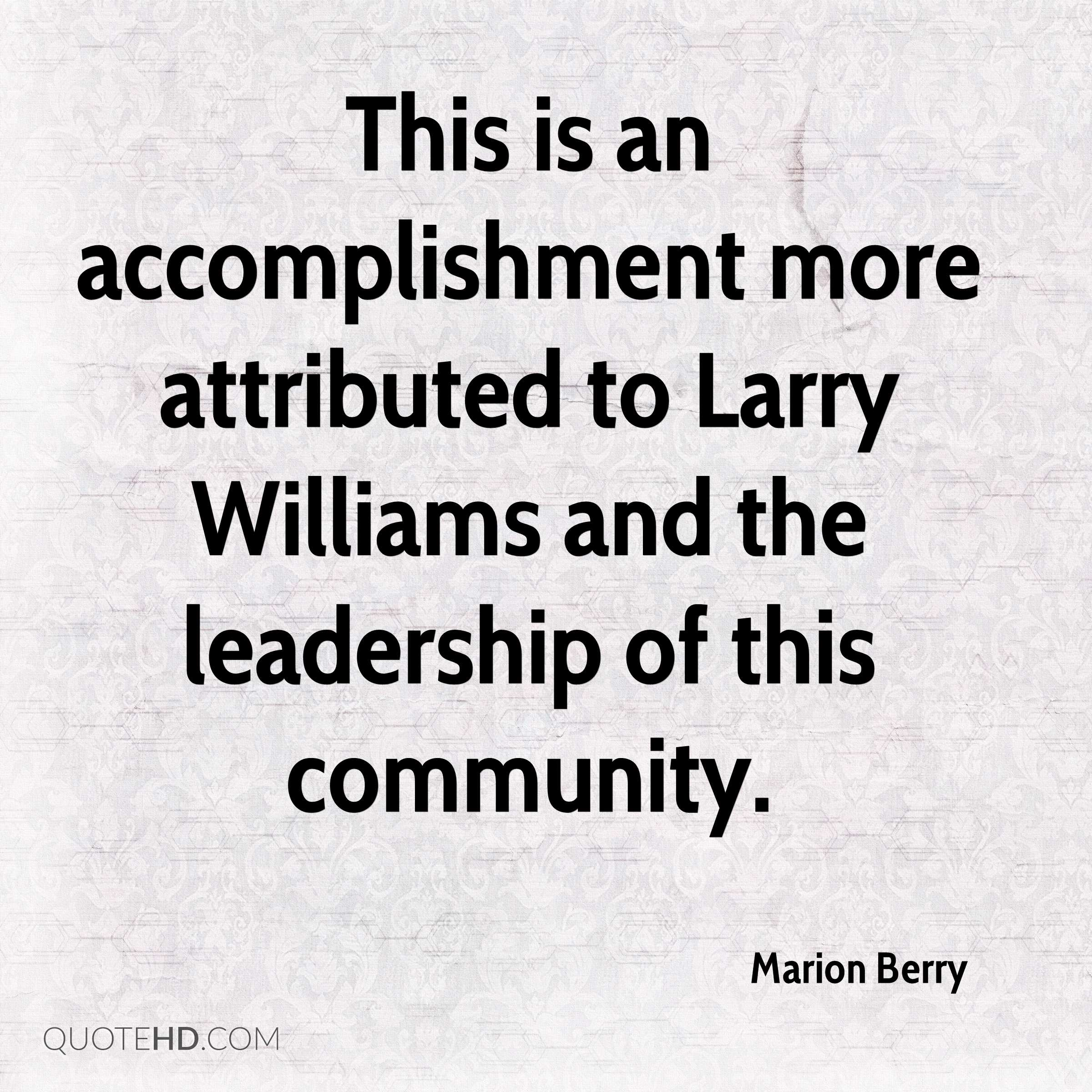 This is an accomplishment more attributed to Larry Williams and the leadership of this community.