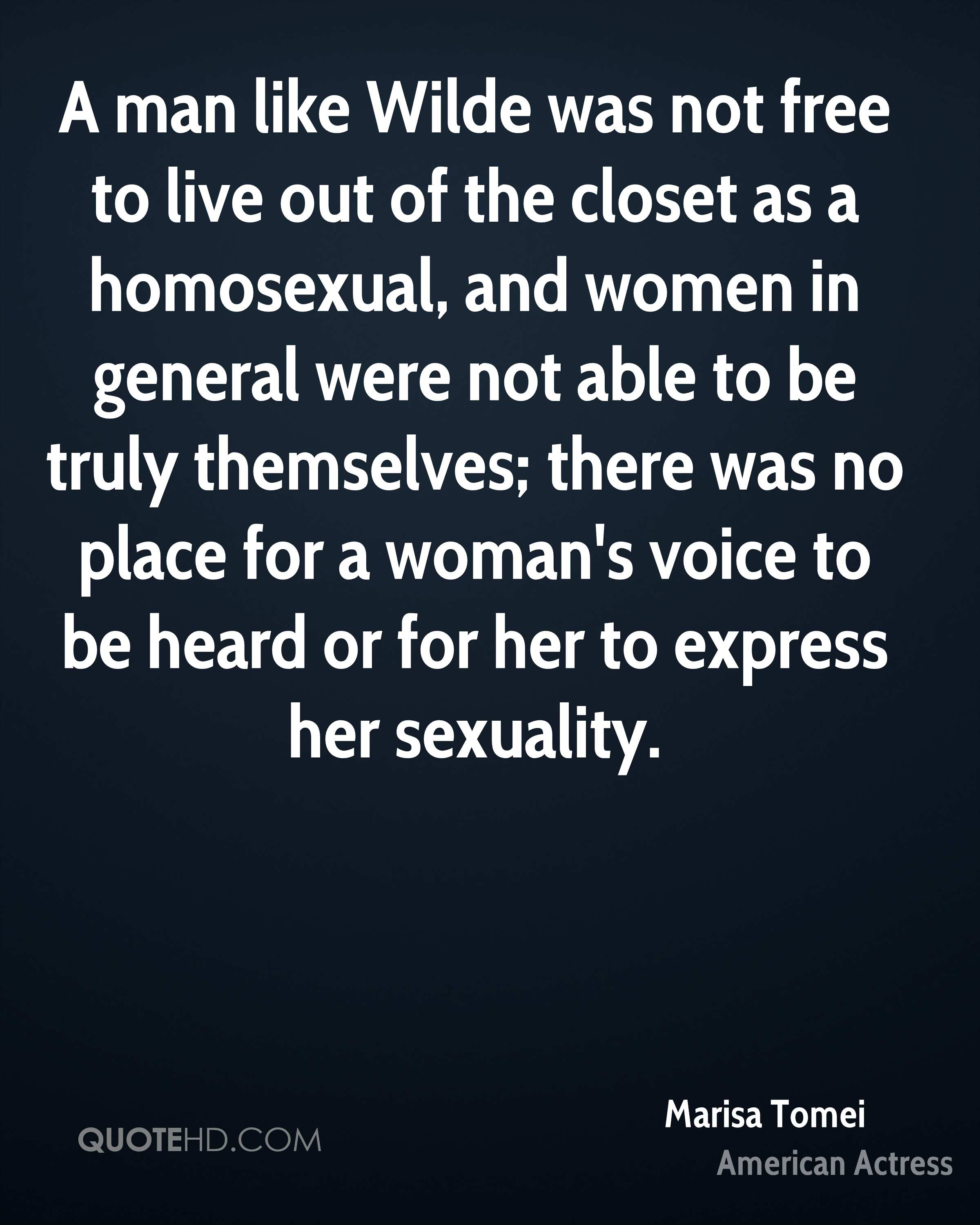 A man like Wilde was not free to live out of the closet as a homosexual, and women in general were not able to be truly themselves; there was no place for a woman's voice to be heard or for her to express her sexuality.