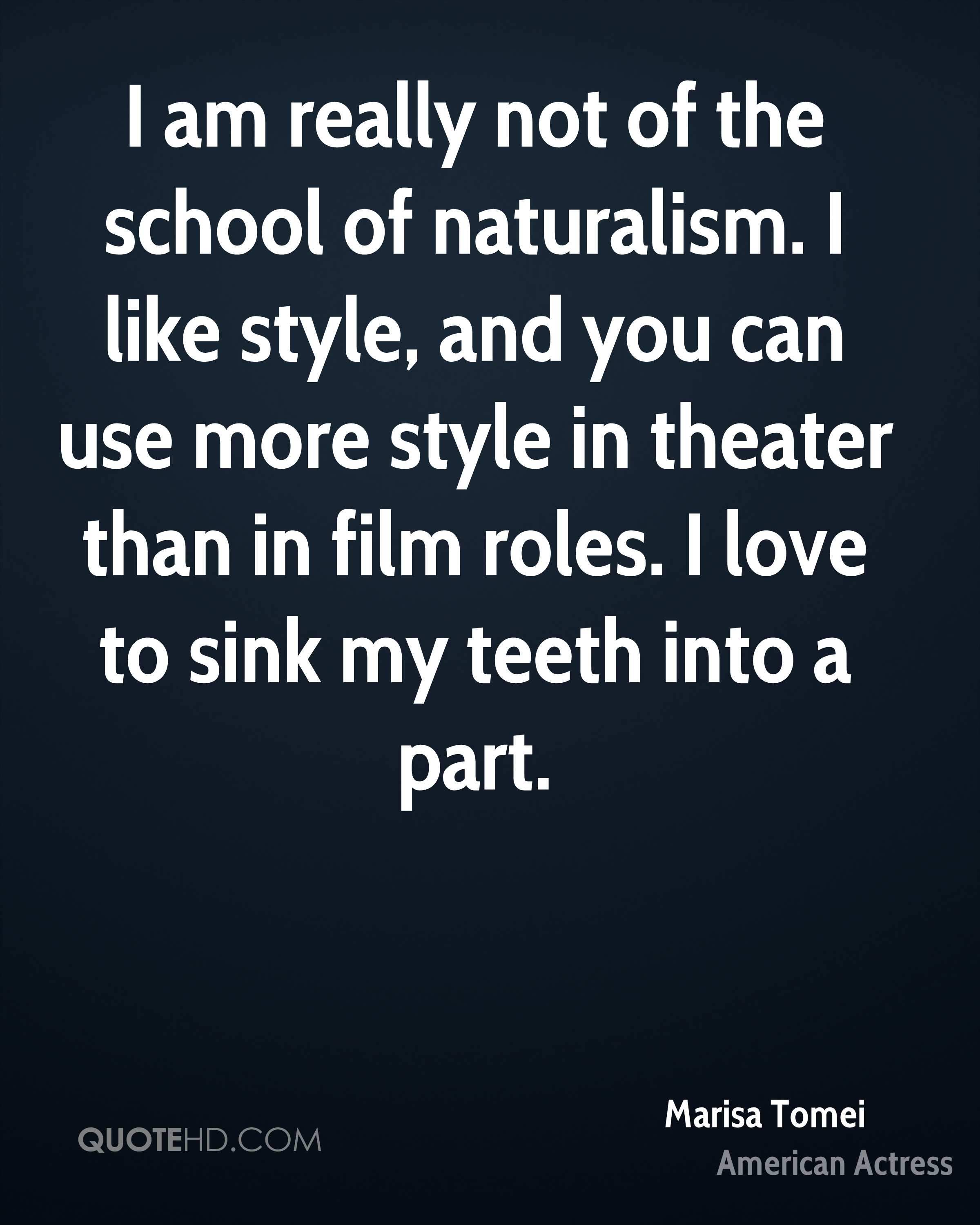I am really not of the school of naturalism. I like style, and you can use more style in theater than in film roles. I love to sink my teeth into a part.