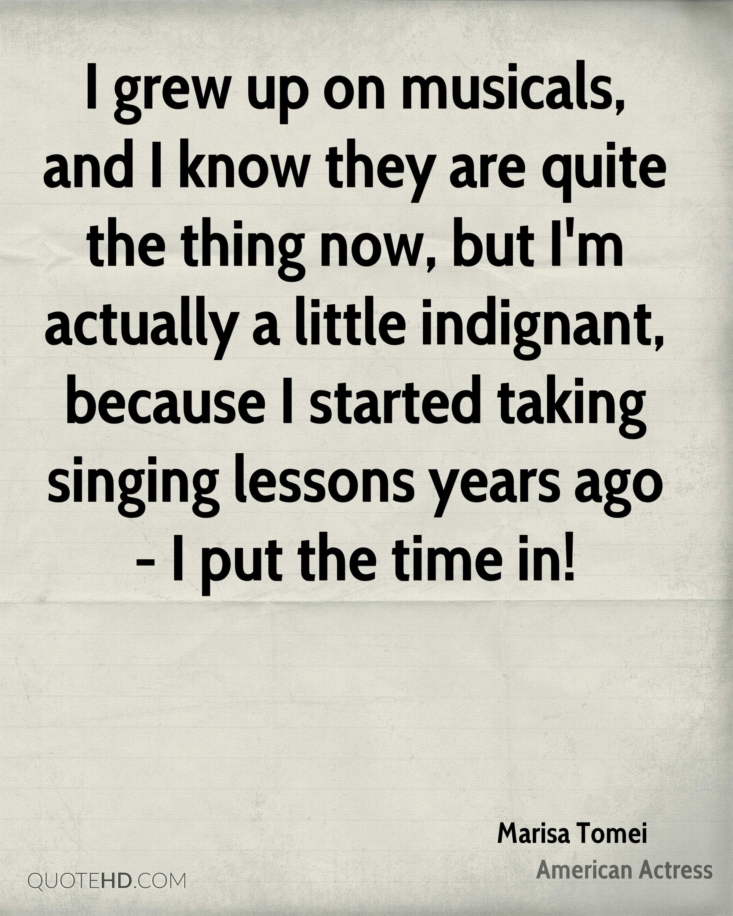 I grew up on musicals, and I know they are quite the thing now, but I'm actually a little indignant, because I started taking singing lessons years ago - I put the time in!