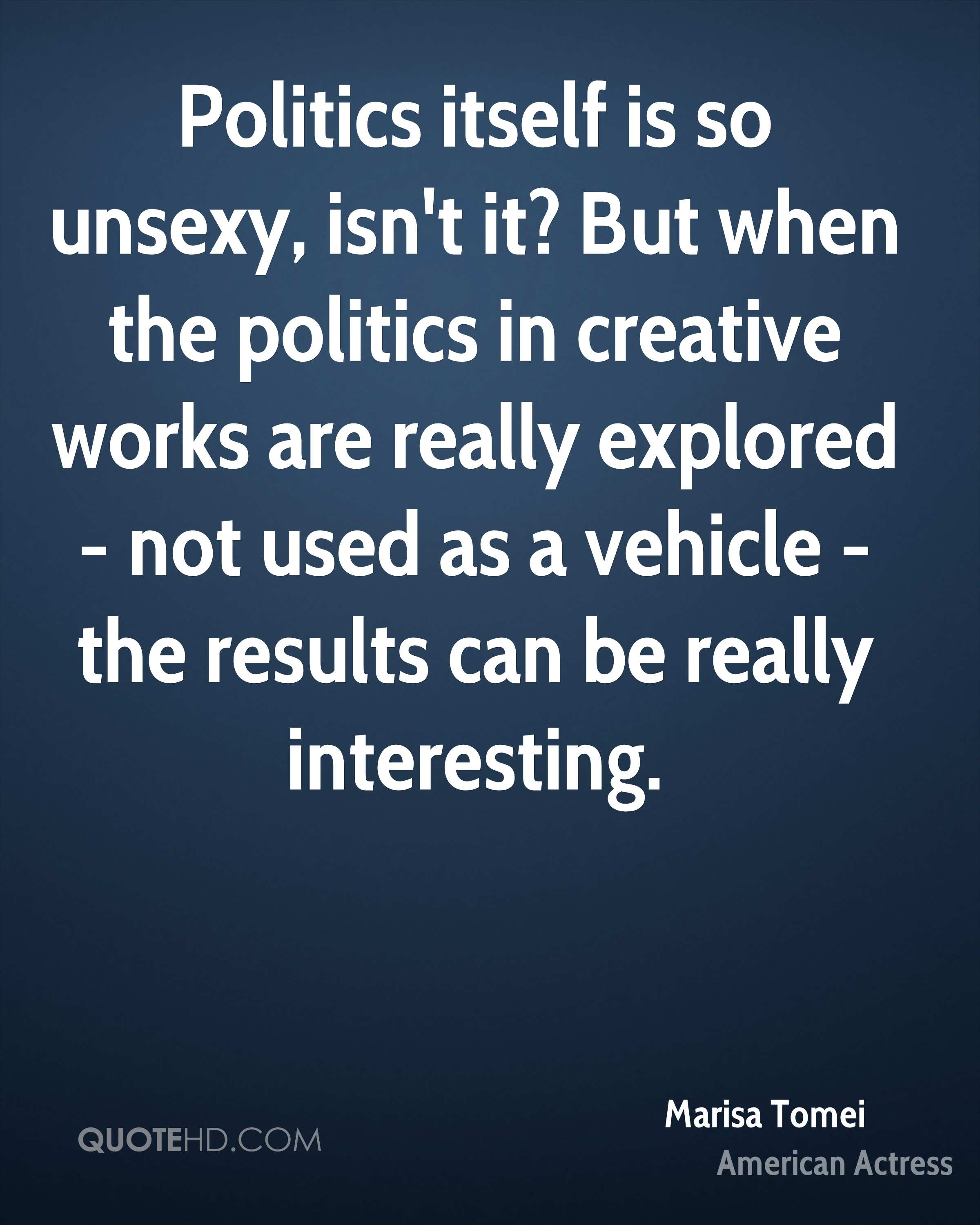 Politics itself is so unsexy, isn't it? But when the politics in creative works are really explored - not used as a vehicle - the results can be really interesting.