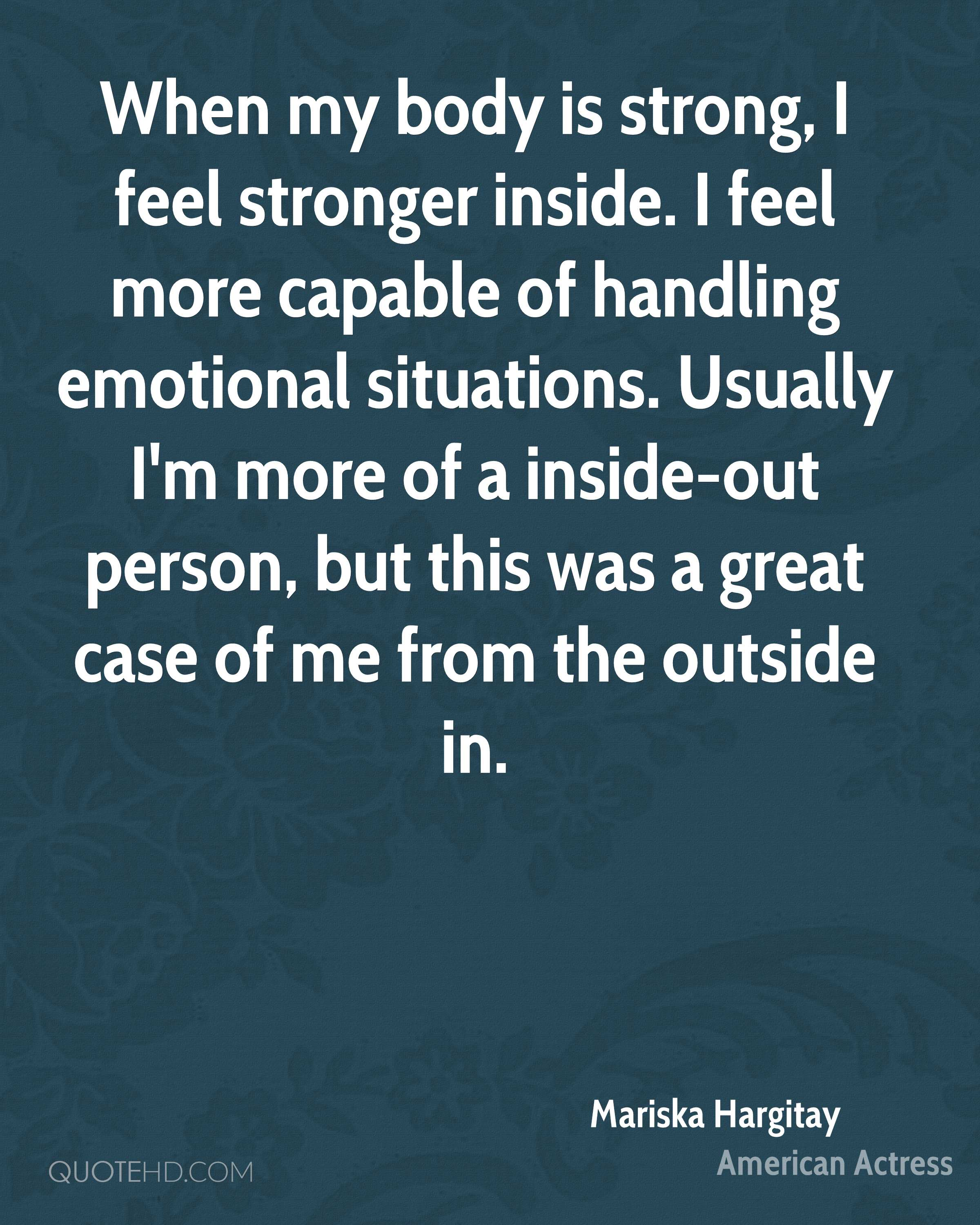 When my body is strong, I feel stronger inside. I feel more capable of handling emotional situations. Usually I'm more of a inside-out person, but this was a great case of me from the outside in.