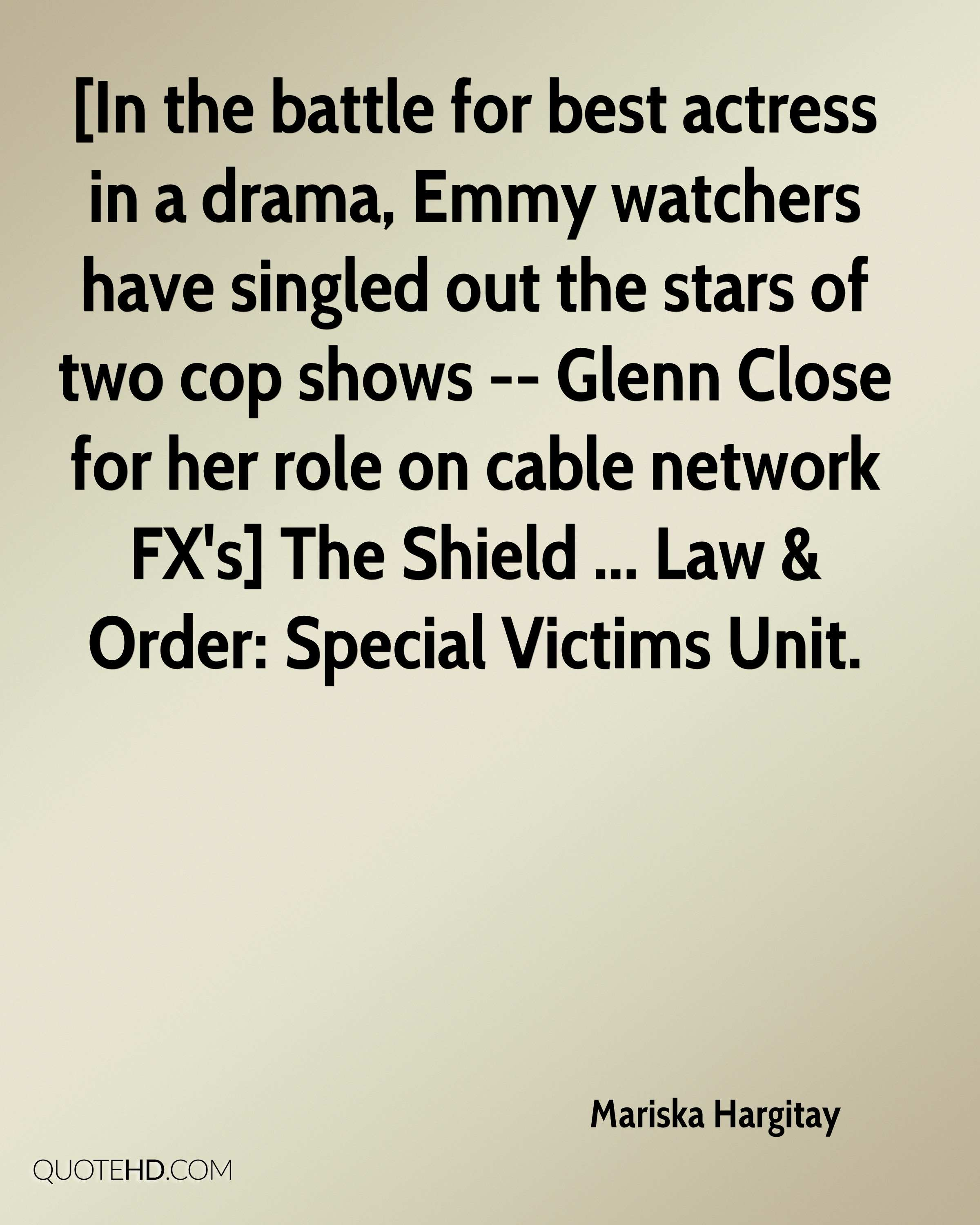 [In the battle for best actress in a drama, Emmy watchers have singled out the stars of two cop shows -- Glenn Close for her role on cable network FX's] The Shield ... Law & Order: Special Victims Unit.