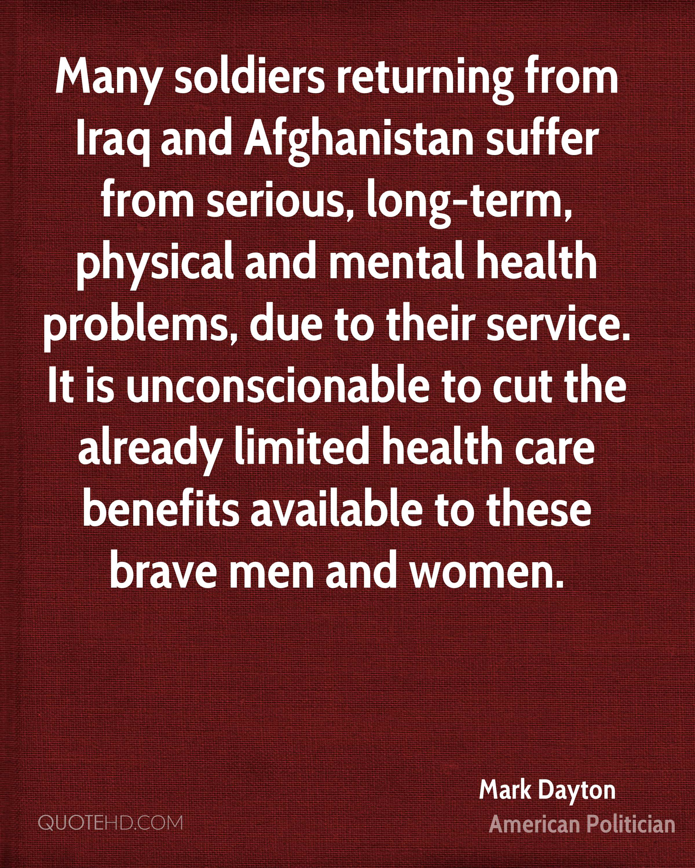 Many soldiers returning from Iraq and Afghanistan suffer from serious, long-term, physical and mental health problems, due to their service. It is unconscionable to cut the already limited health care benefits available to these brave men and women.
