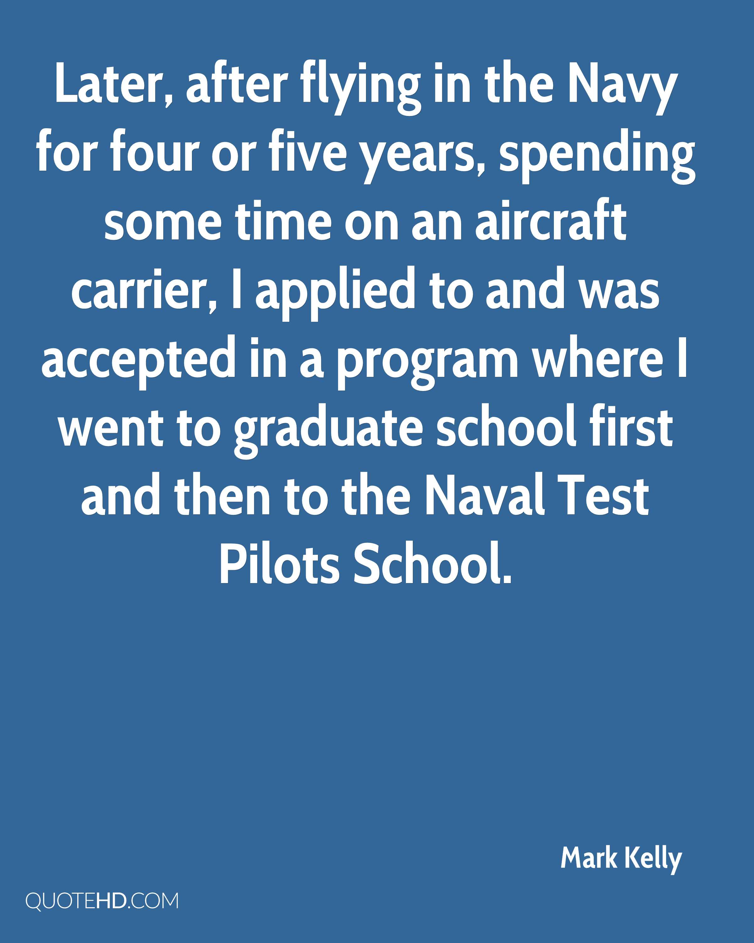 Later, after flying in the Navy for four or five years, spending some time on an aircraft carrier, I applied to and was accepted in a program where I went to graduate school first and then to the Naval Test Pilots School.