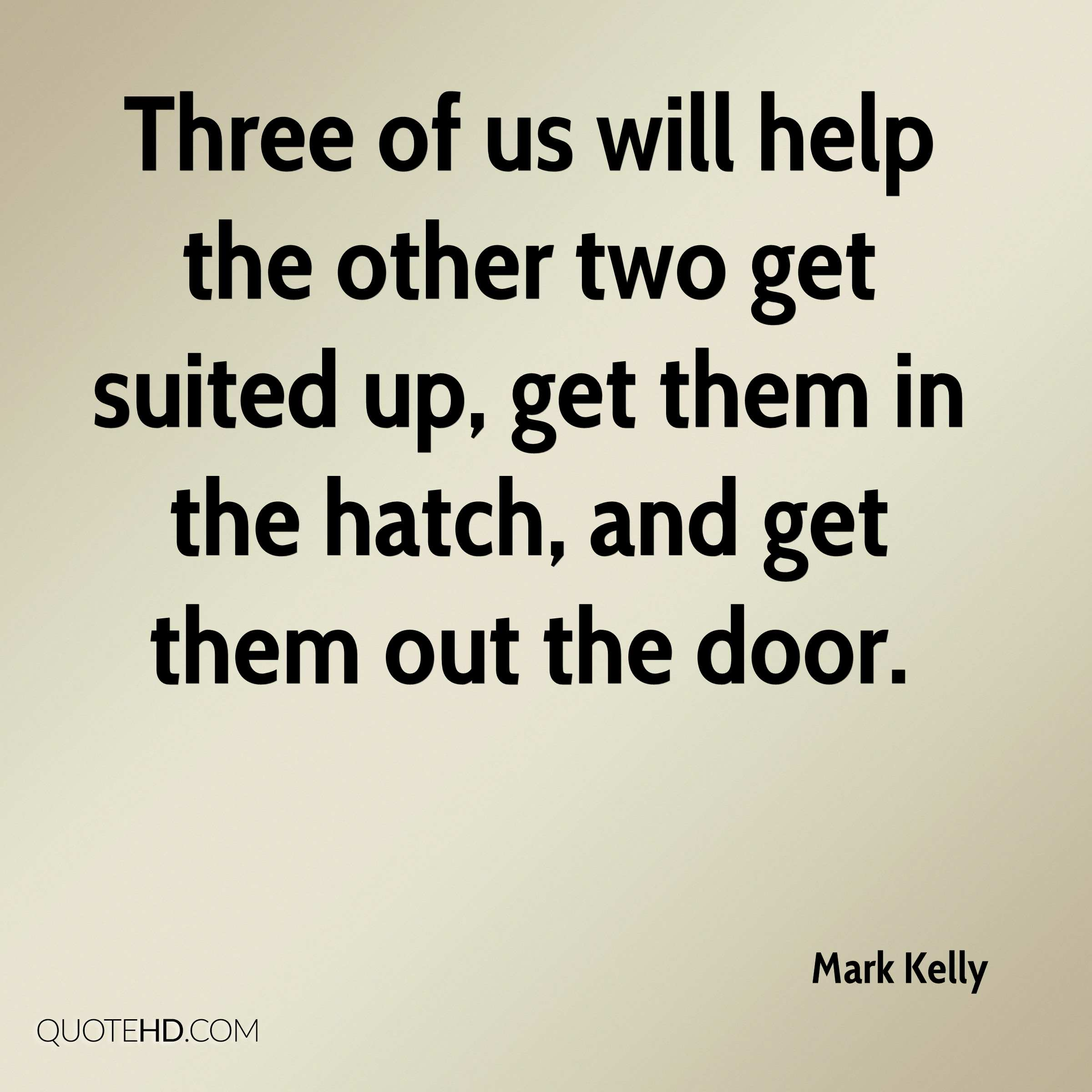 Three of us will help the other two get suited up, get them in the hatch, and get them out the door.