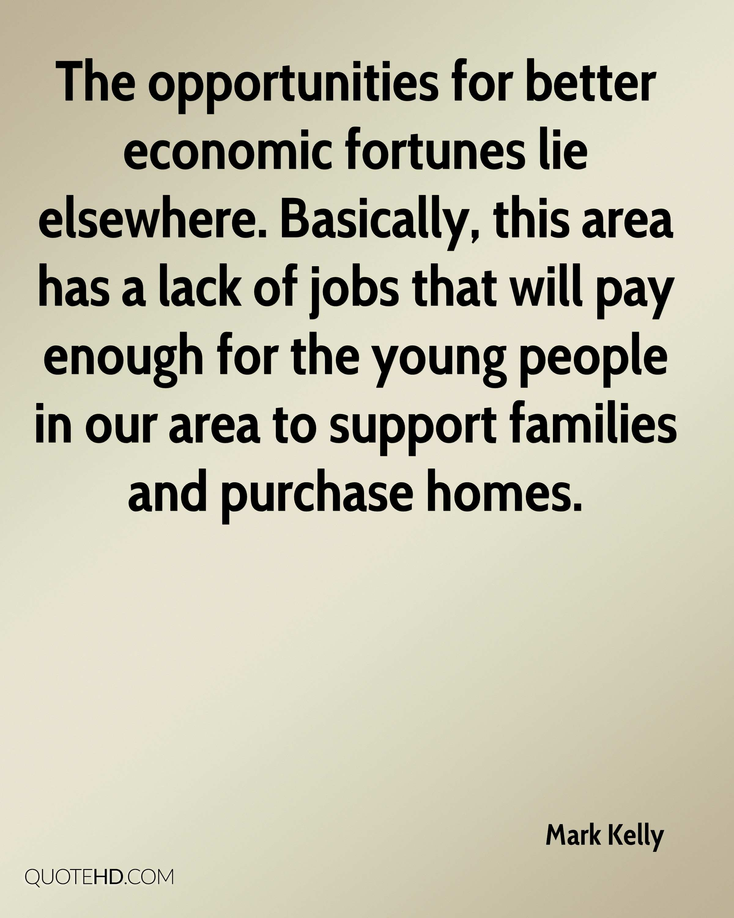 The opportunities for better economic fortunes lie elsewhere. Basically, this area has a lack of jobs that will pay enough for the young people in our area to support families and purchase homes.