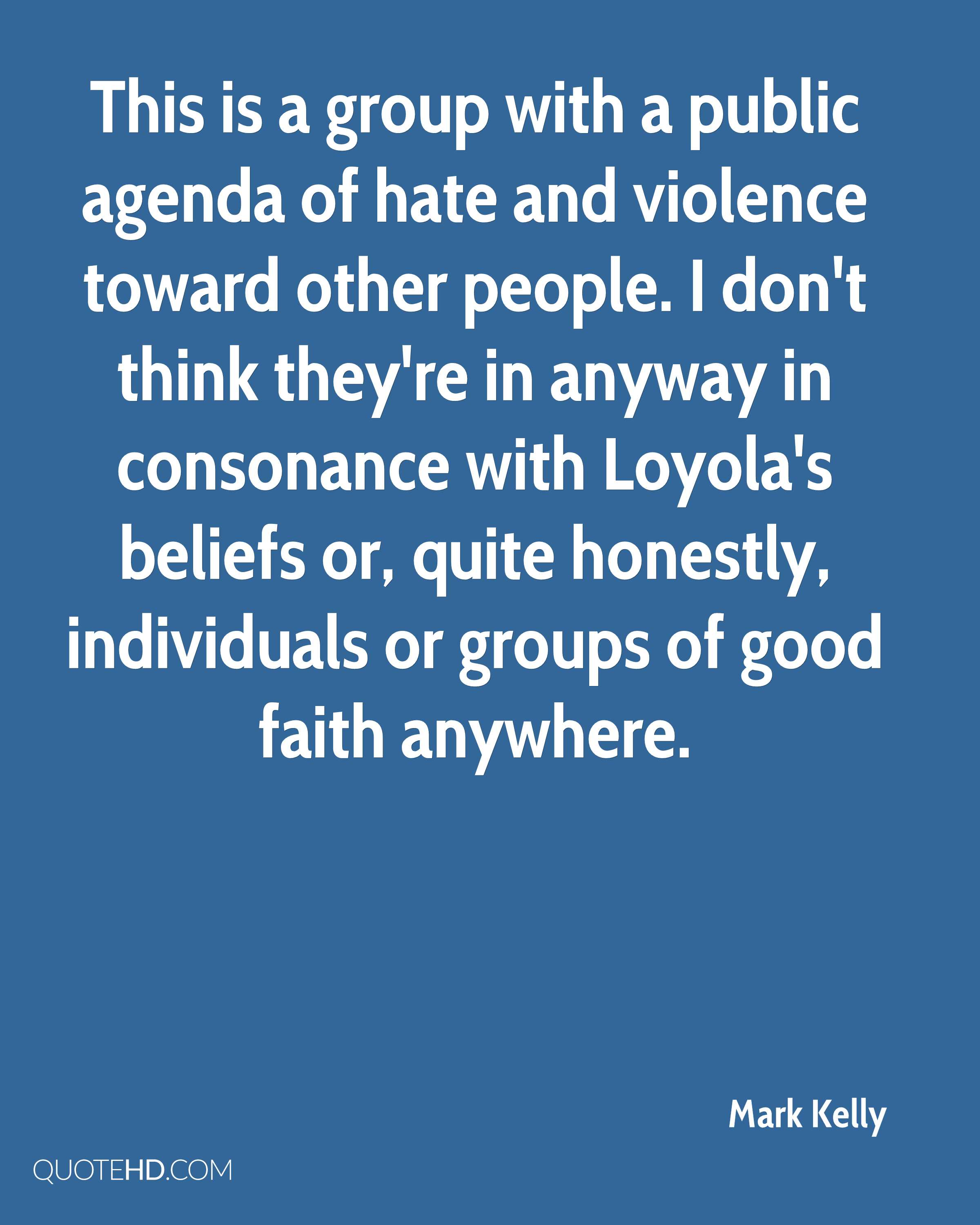 This is a group with a public agenda of hate and violence toward other people. I don't think they're in anyway in consonance with Loyola's beliefs or, quite honestly, individuals or groups of good faith anywhere.