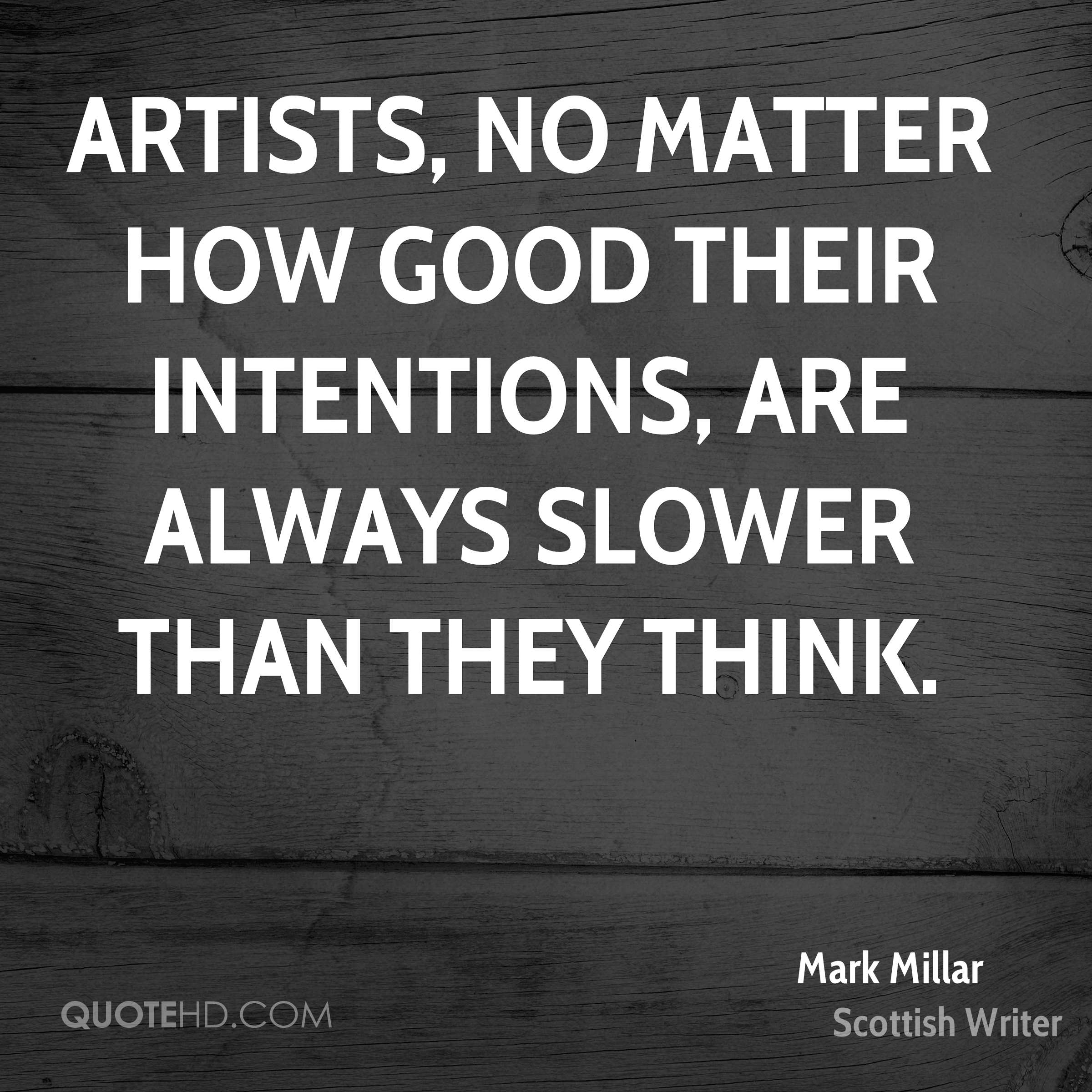 Artists, no matter how good their intentions, are always slower than they think.
