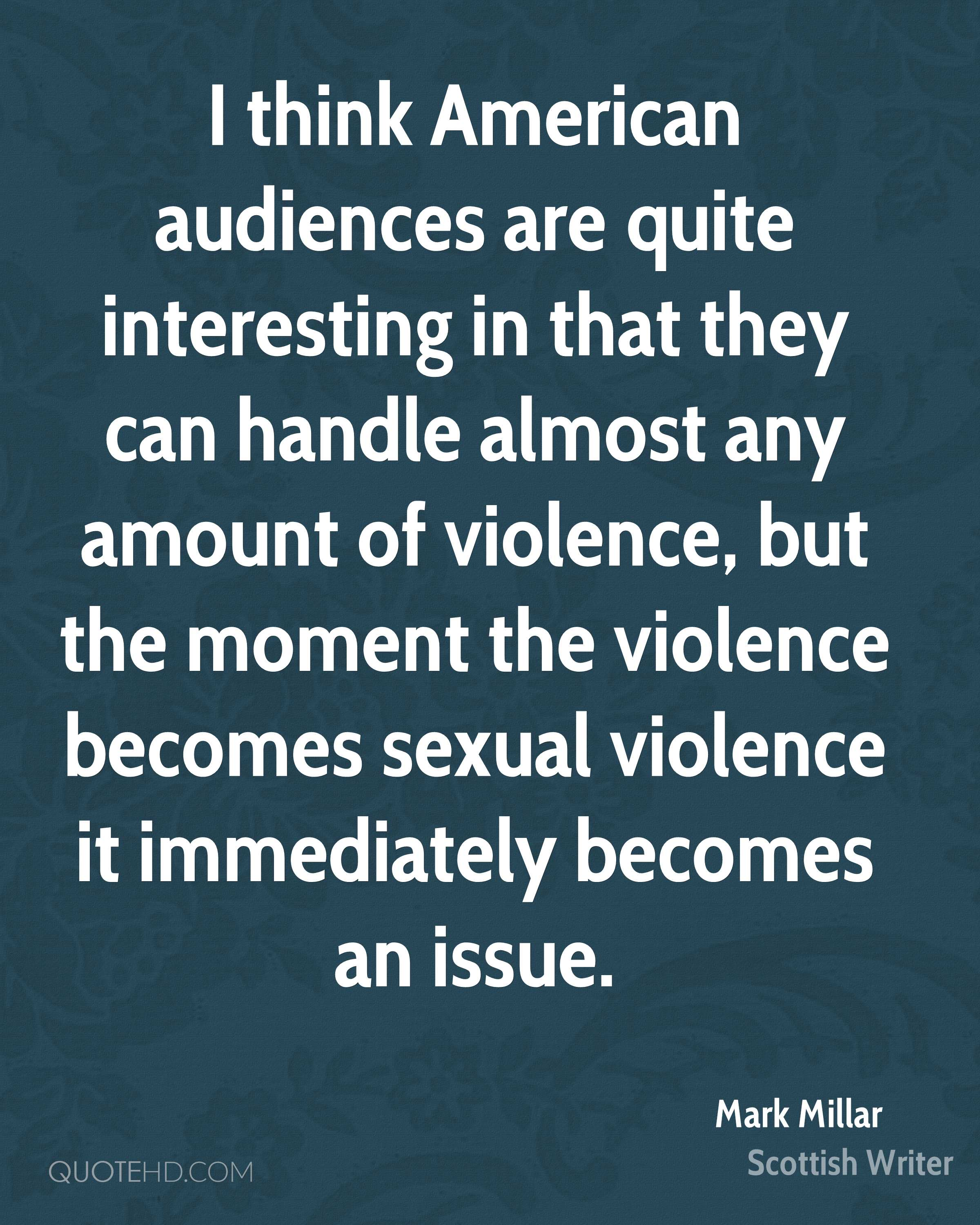 I think American audiences are quite interesting in that they can handle almost any amount of violence, but the moment the violence becomes sexual violence it immediately becomes an issue.