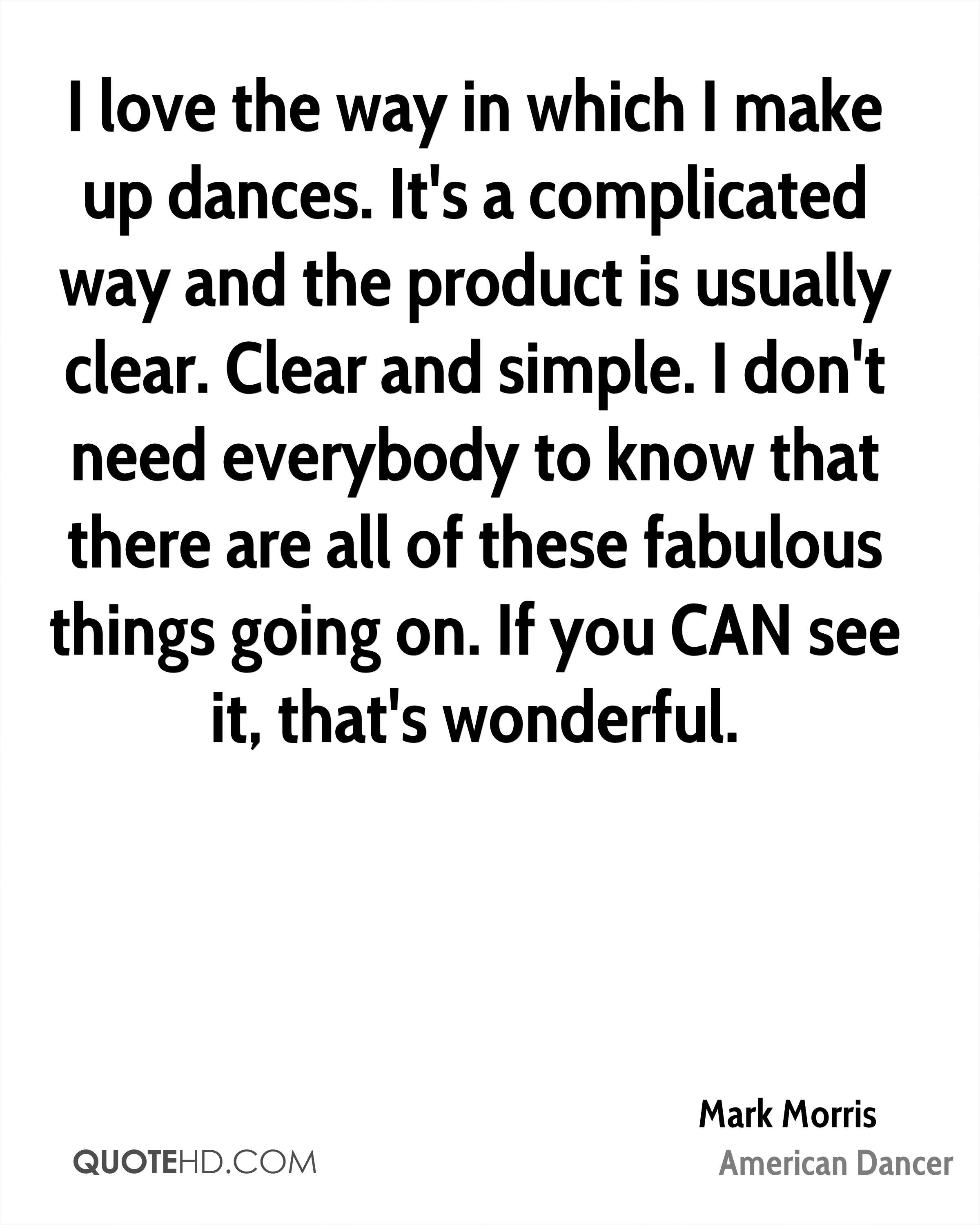 I love the way in which I make up dances. It's a complicated way and the product is usually clear. Clear and simple. I don't need everybody to know that there are all of these fabulous things going on. If you CAN see it, that's wonderful.