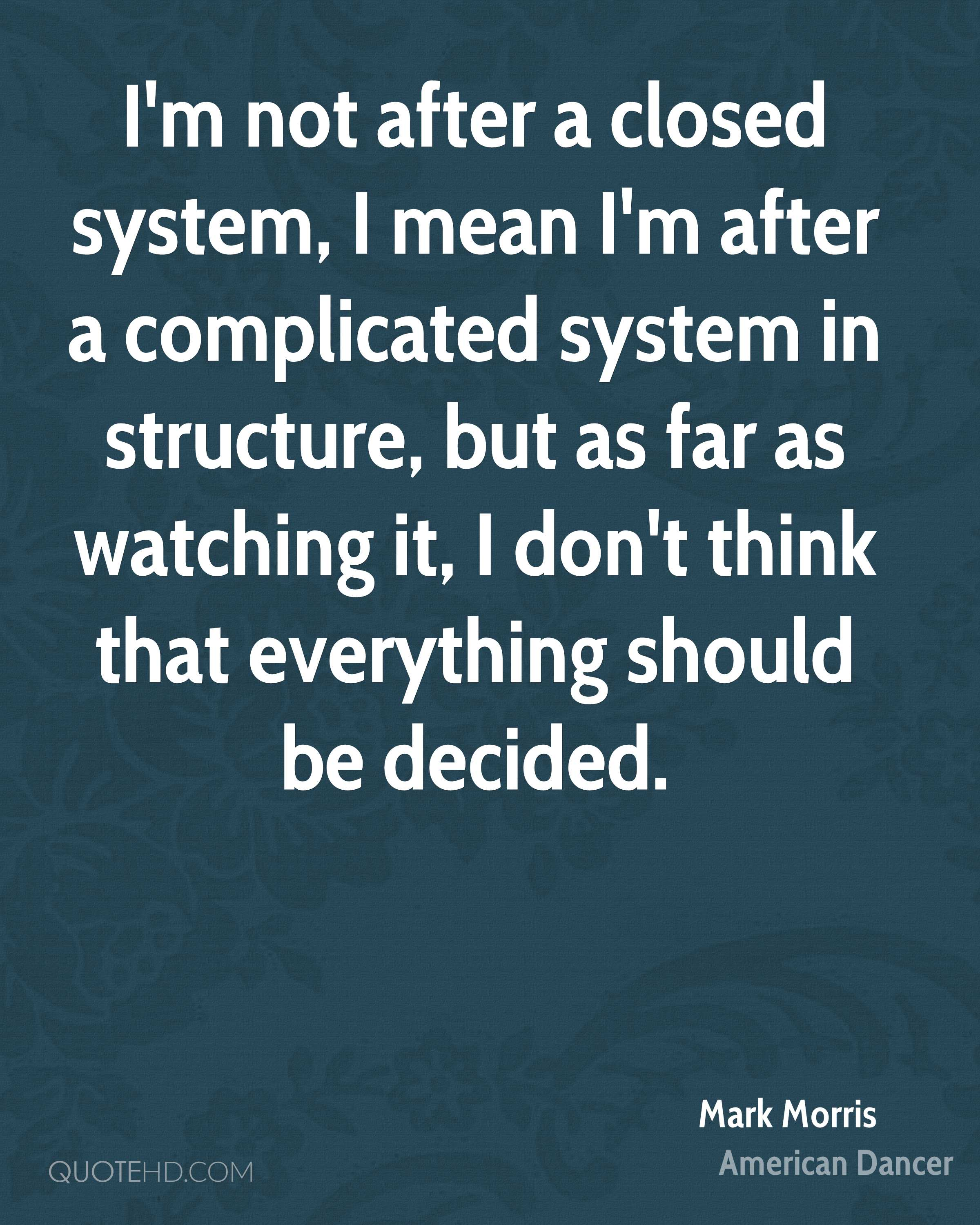 I'm not after a closed system, I mean I'm after a complicated system in structure, but as far as watching it, I don't think that everything should be decided.