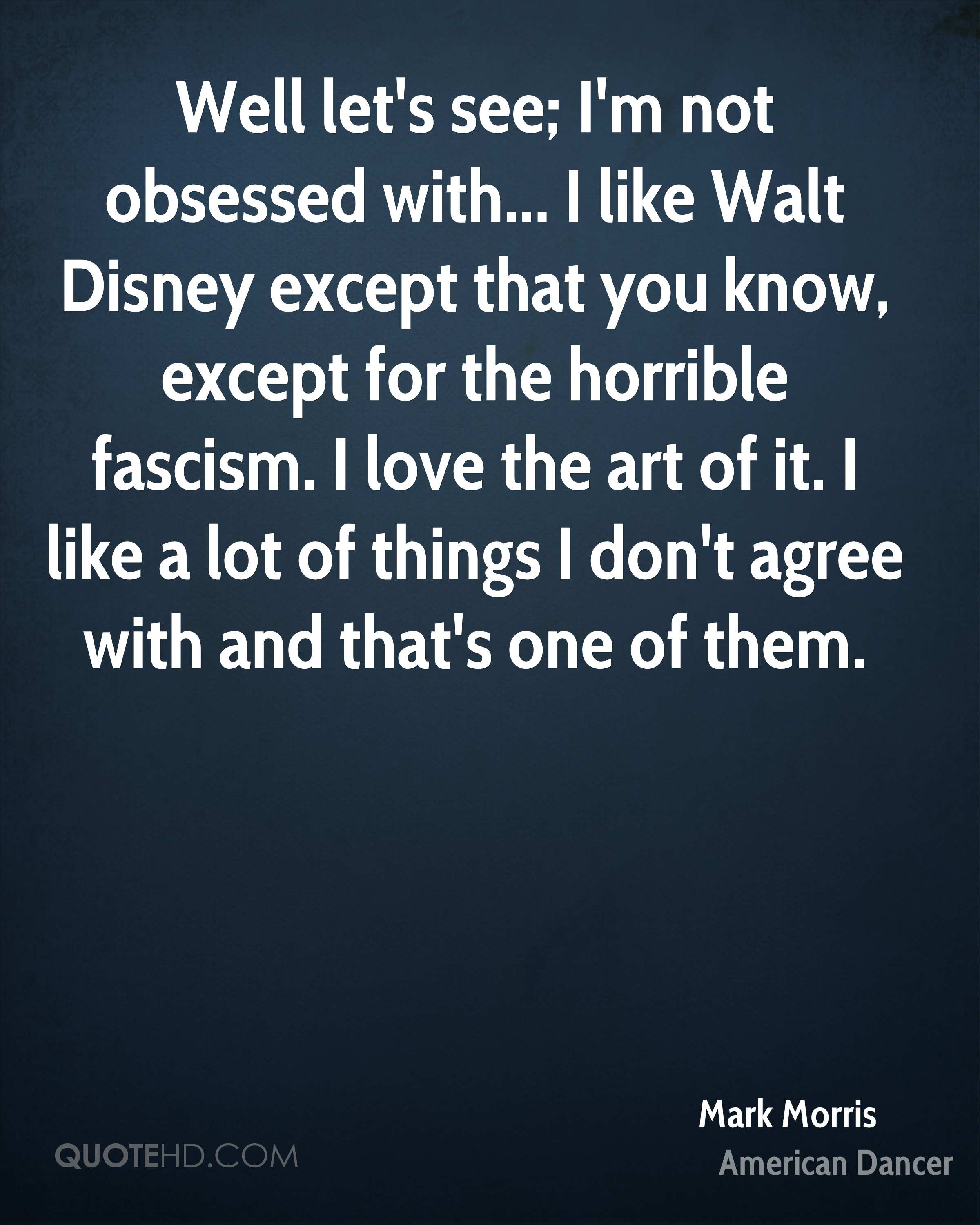 Well let's see; I'm not obsessed with... I like Walt Disney except that you know, except for the horrible fascism. I love the art of it. I like a lot of things I don't agree with and that's one of them.