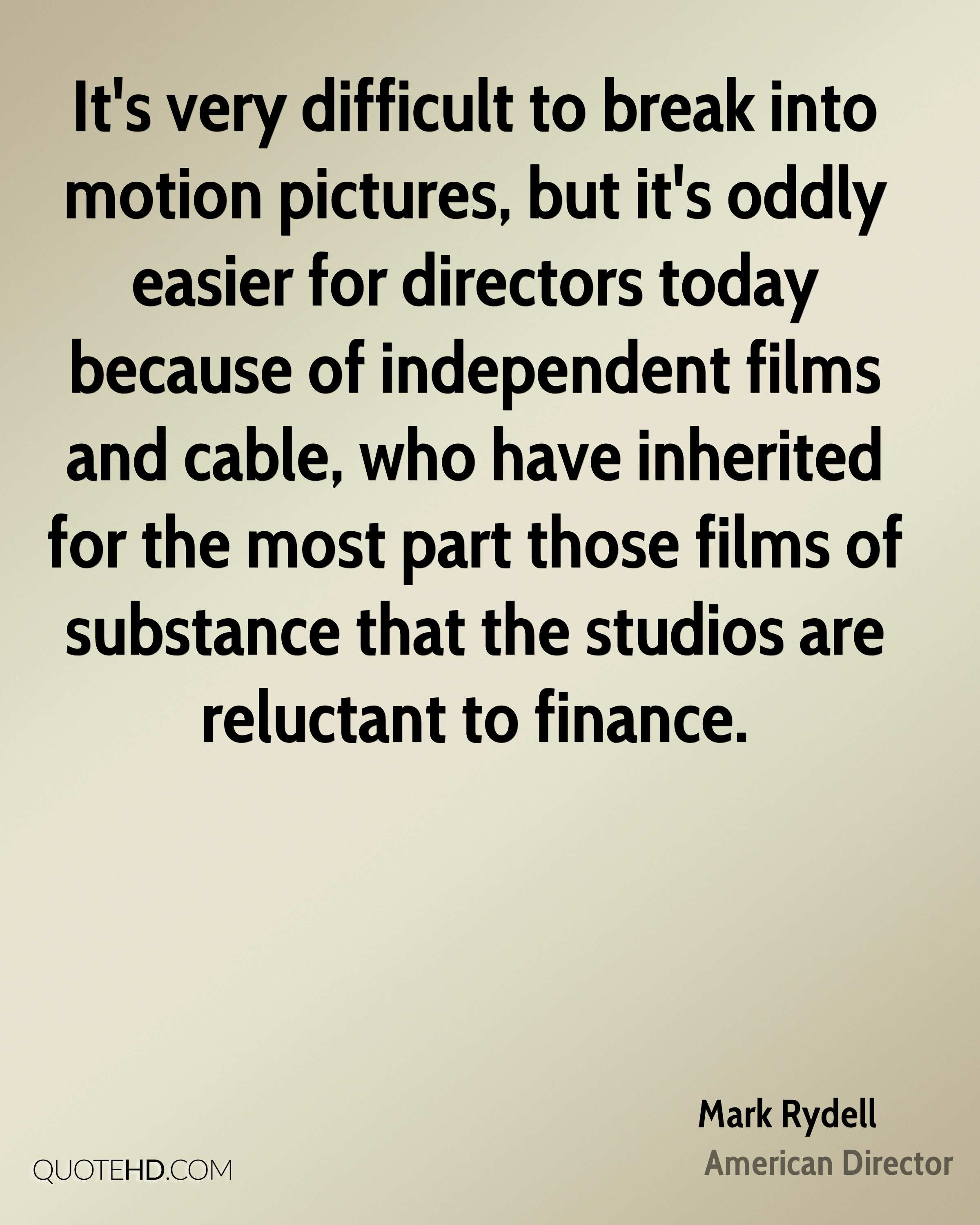 It's very difficult to break into motion pictures, but it's oddly easier for directors today because of independent films and cable, who have inherited for the most part those films of substance that the studios are reluctant to finance.