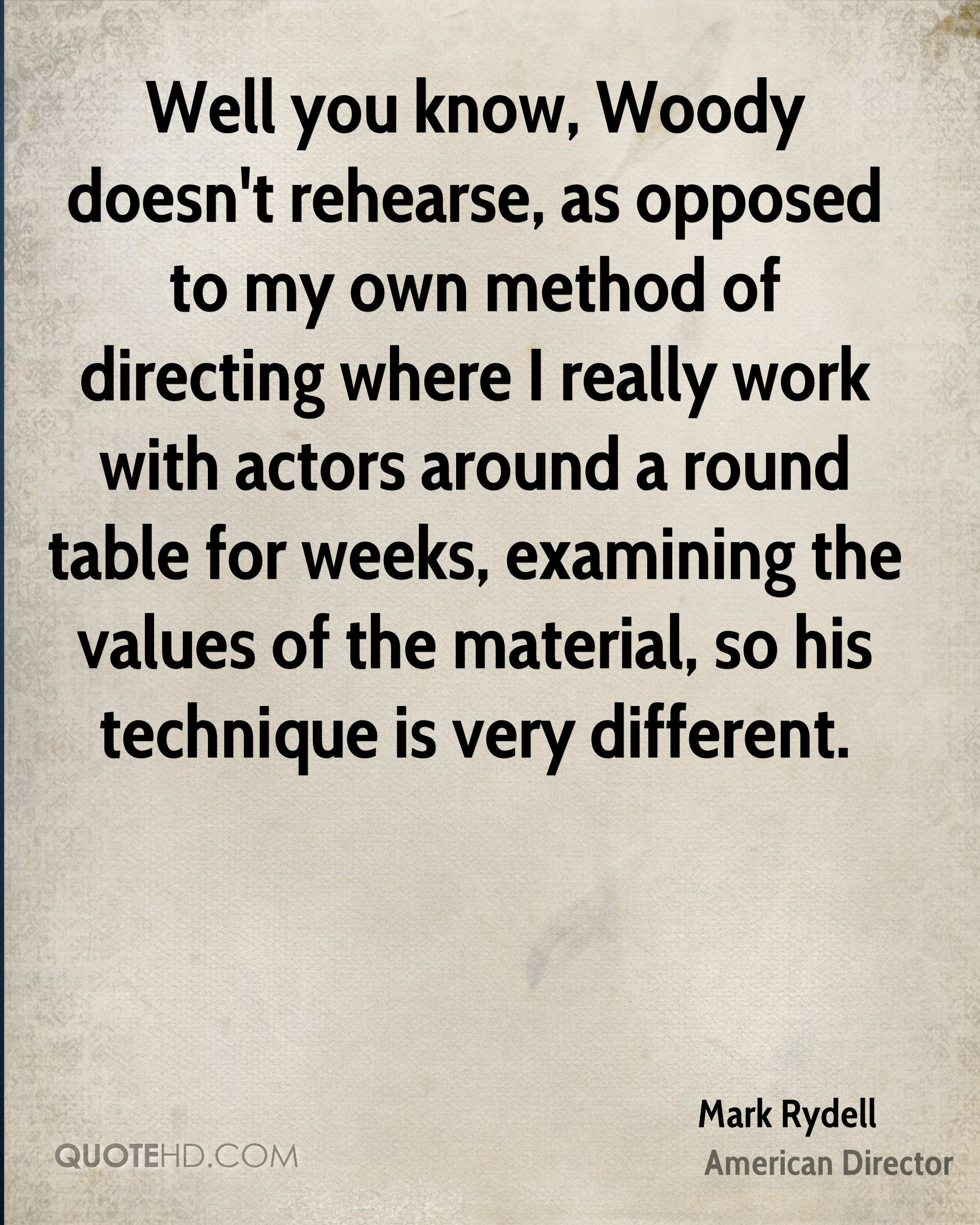 Well you know, Woody doesn't rehearse, as opposed to my own method of directing where I really work with actors around a round table for weeks, examining the values of the material, so his technique is very different.