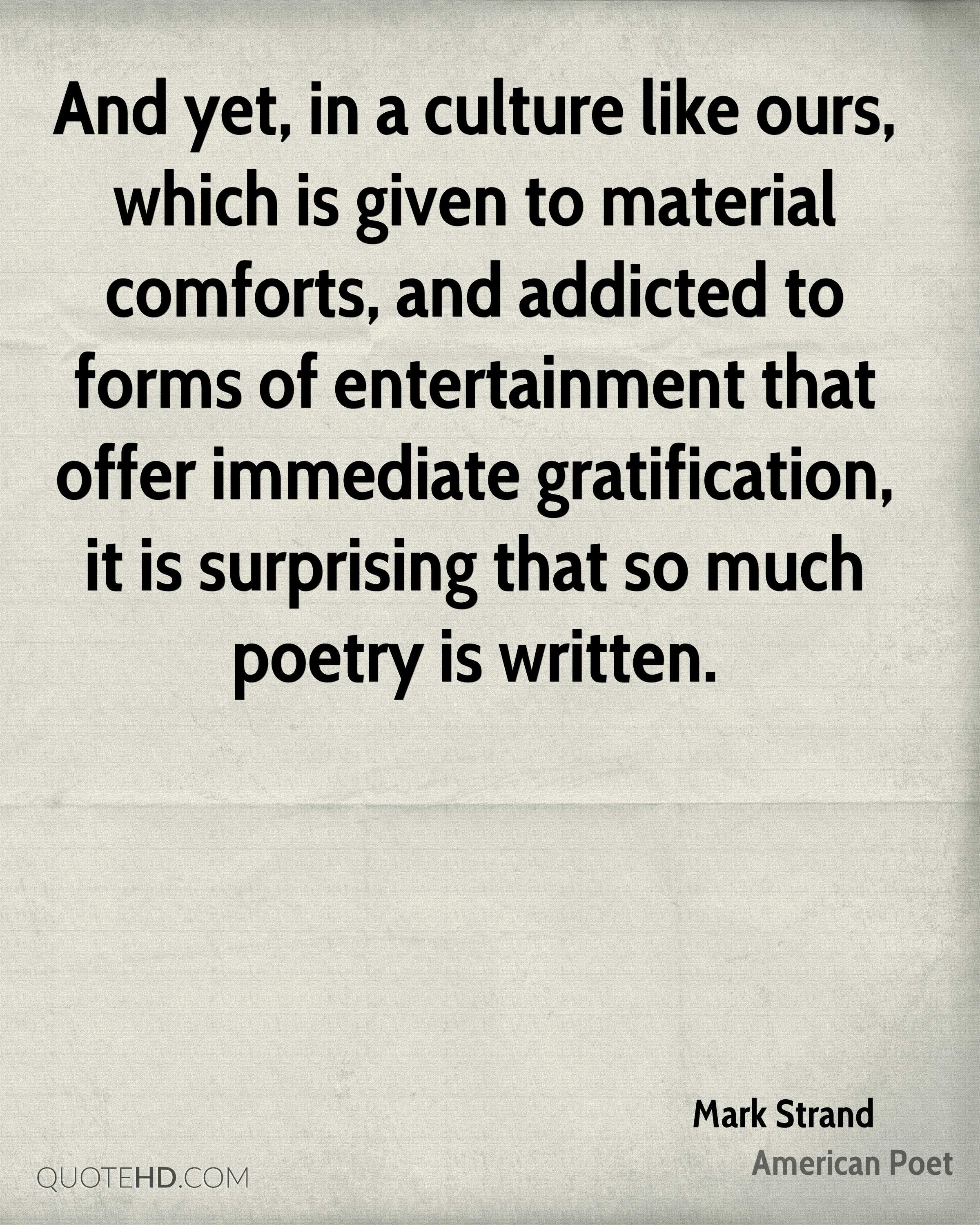 And yet, in a culture like ours, which is given to material comforts, and addicted to forms of entertainment that offer immediate gratification, it is surprising that so much poetry is written.
