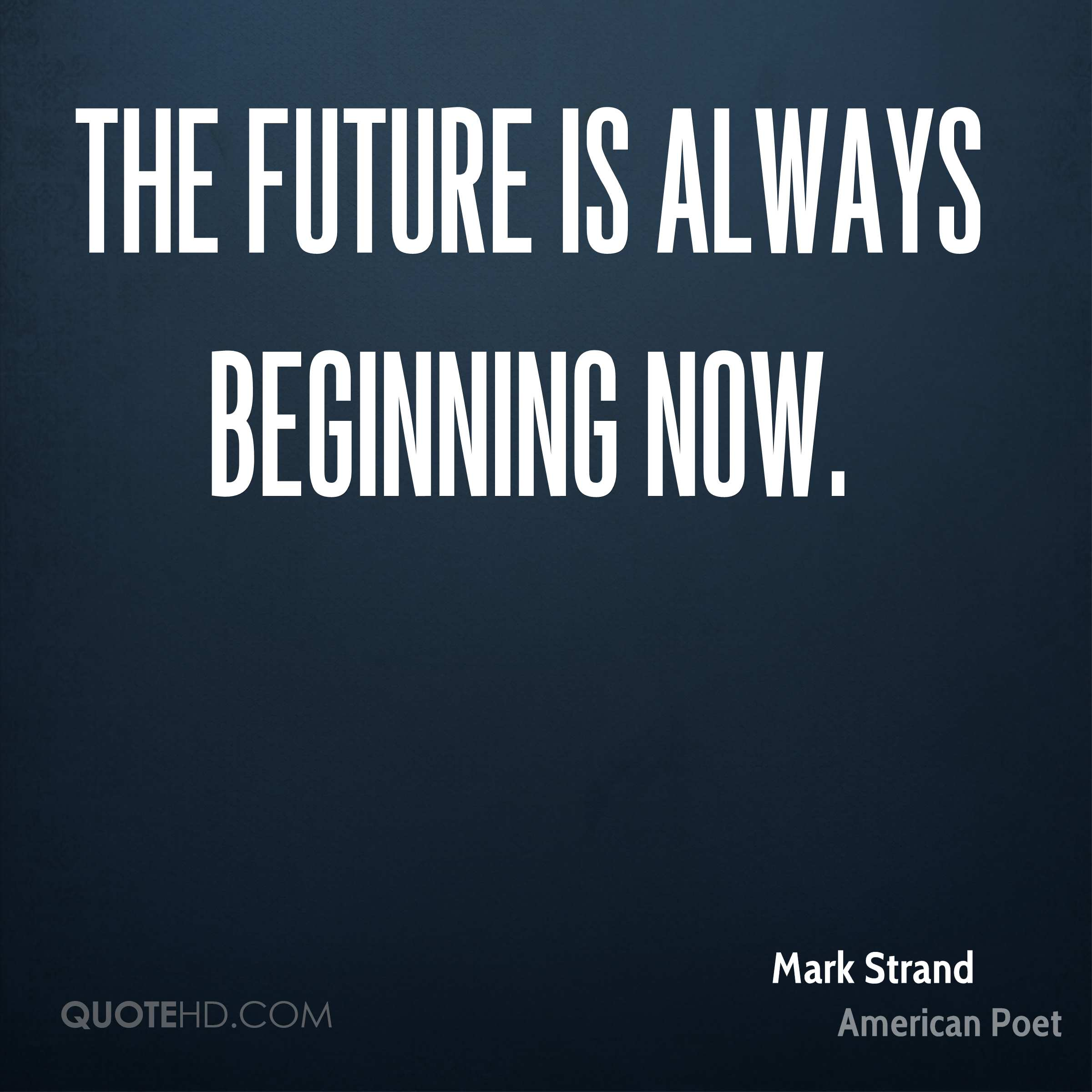 The Future Is Now Quote Mark Strand Quotes  Quotehd