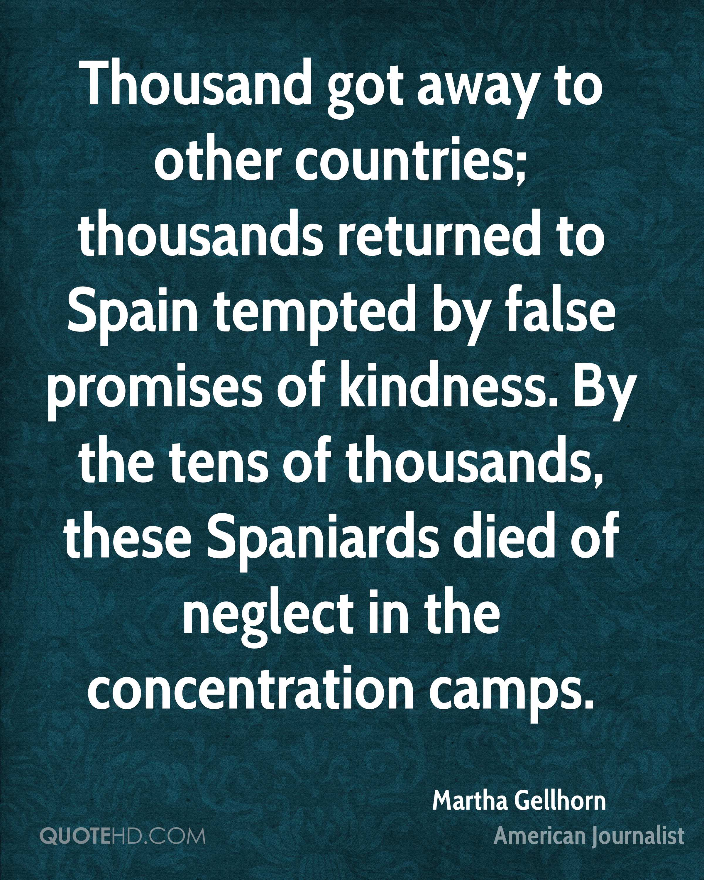 Thousand got away to other countries; thousands returned to Spain tempted by false promises of kindness. By the tens of thousands, these Spaniards died of neglect in the concentration camps.