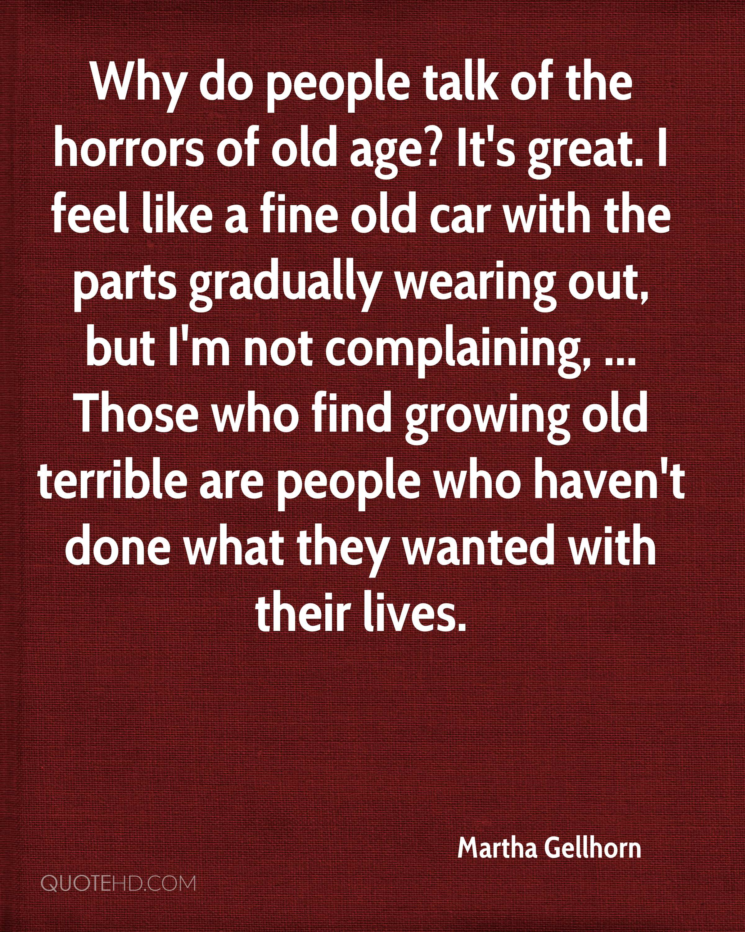 Why do people talk of the horrors of old age? It's great. I feel like a fine old car with the parts gradually wearing out, but I'm not complaining, ... Those who find growing old terrible are people who haven't done what they wanted with their lives.