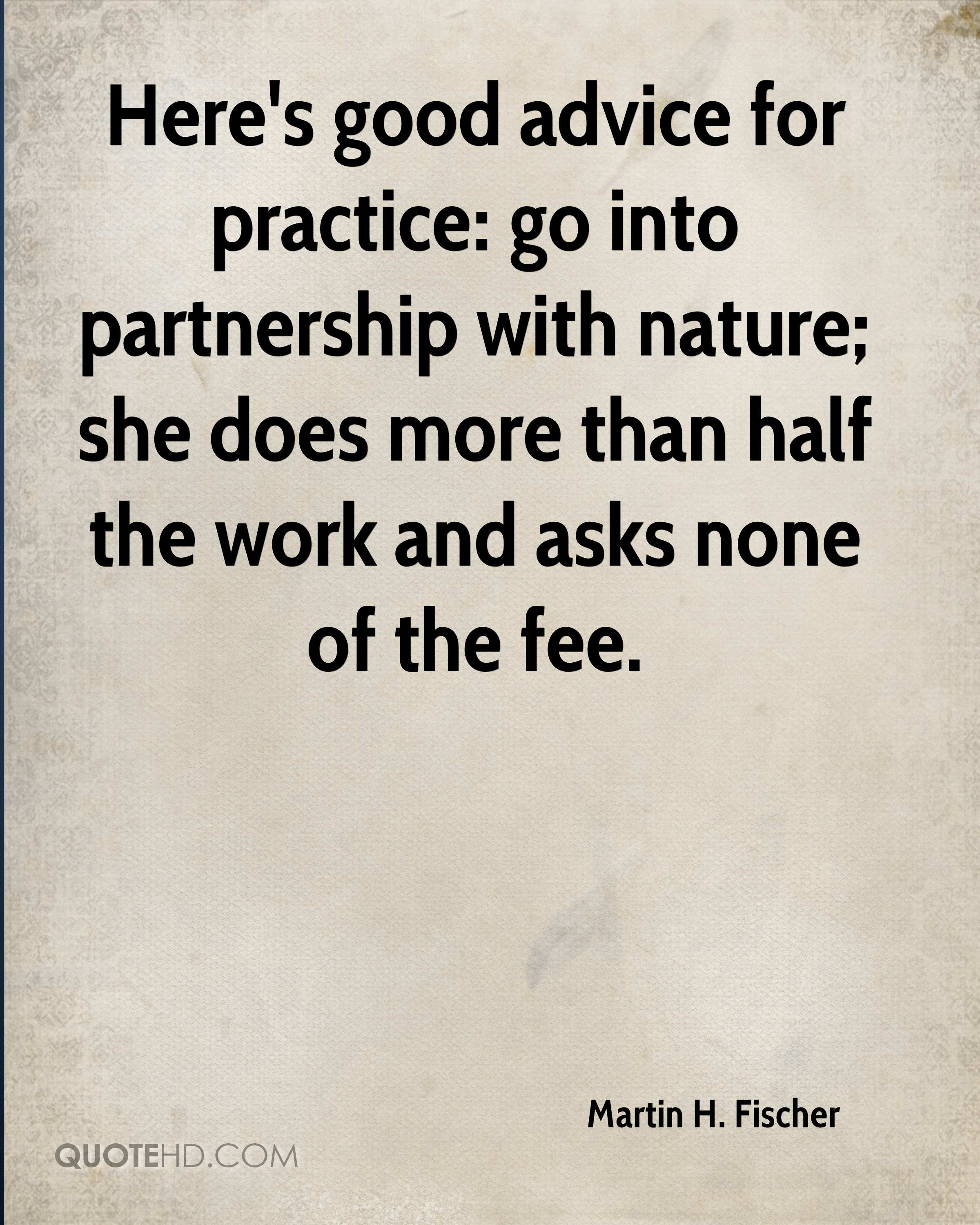 Here's good advice for practice: go into partnership with nature; she does more than half the work and asks none of the fee.
