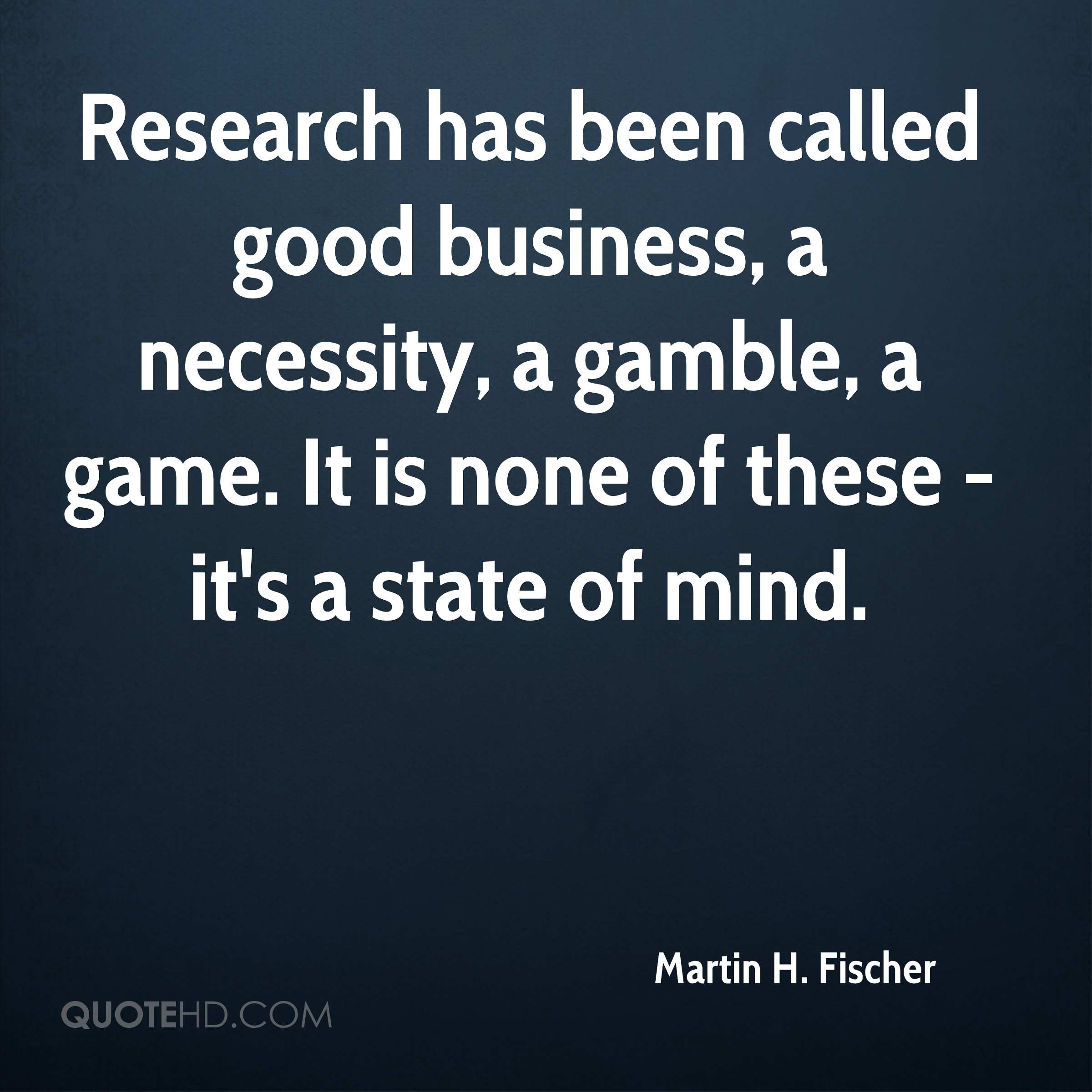 Research has been called good business, a necessity, a gamble, a game. It is none of these - it's a state of mind.