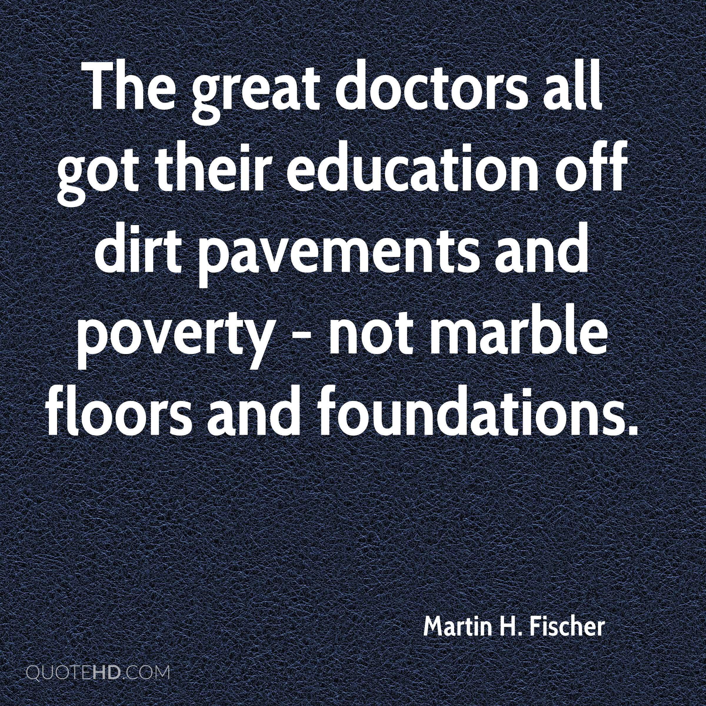 The great doctors all got their education off dirt pavements and poverty - not marble floors and foundations.