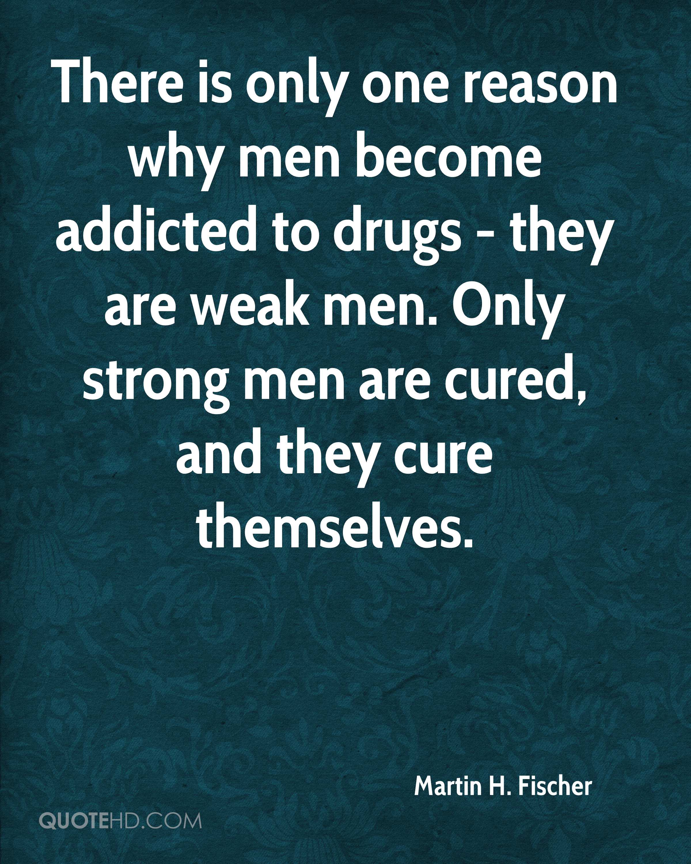 There is only one reason why men become addicted to drugs - they are weak men. Only strong men are cured, and they cure themselves.