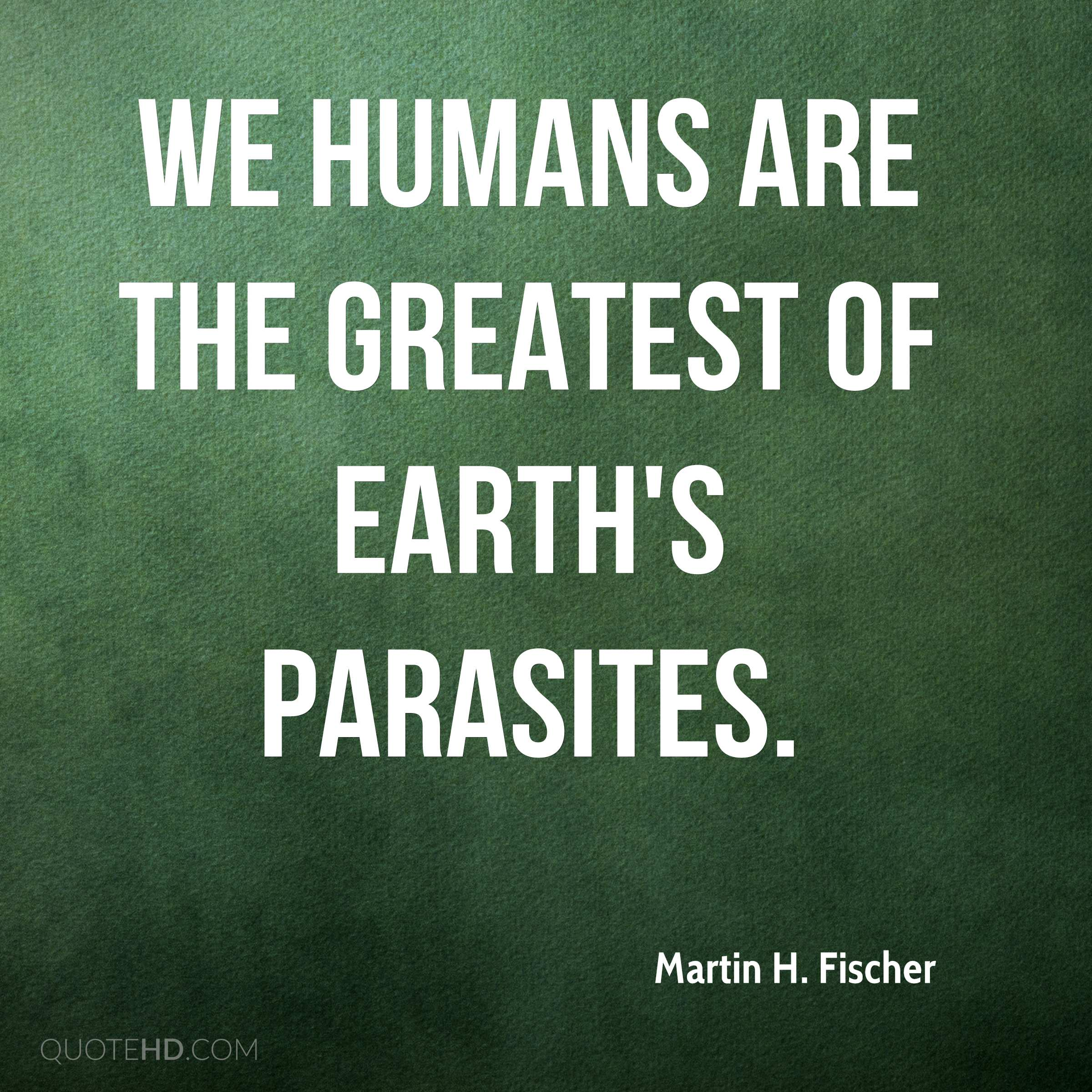 We humans are the greatest of earth's parasites.