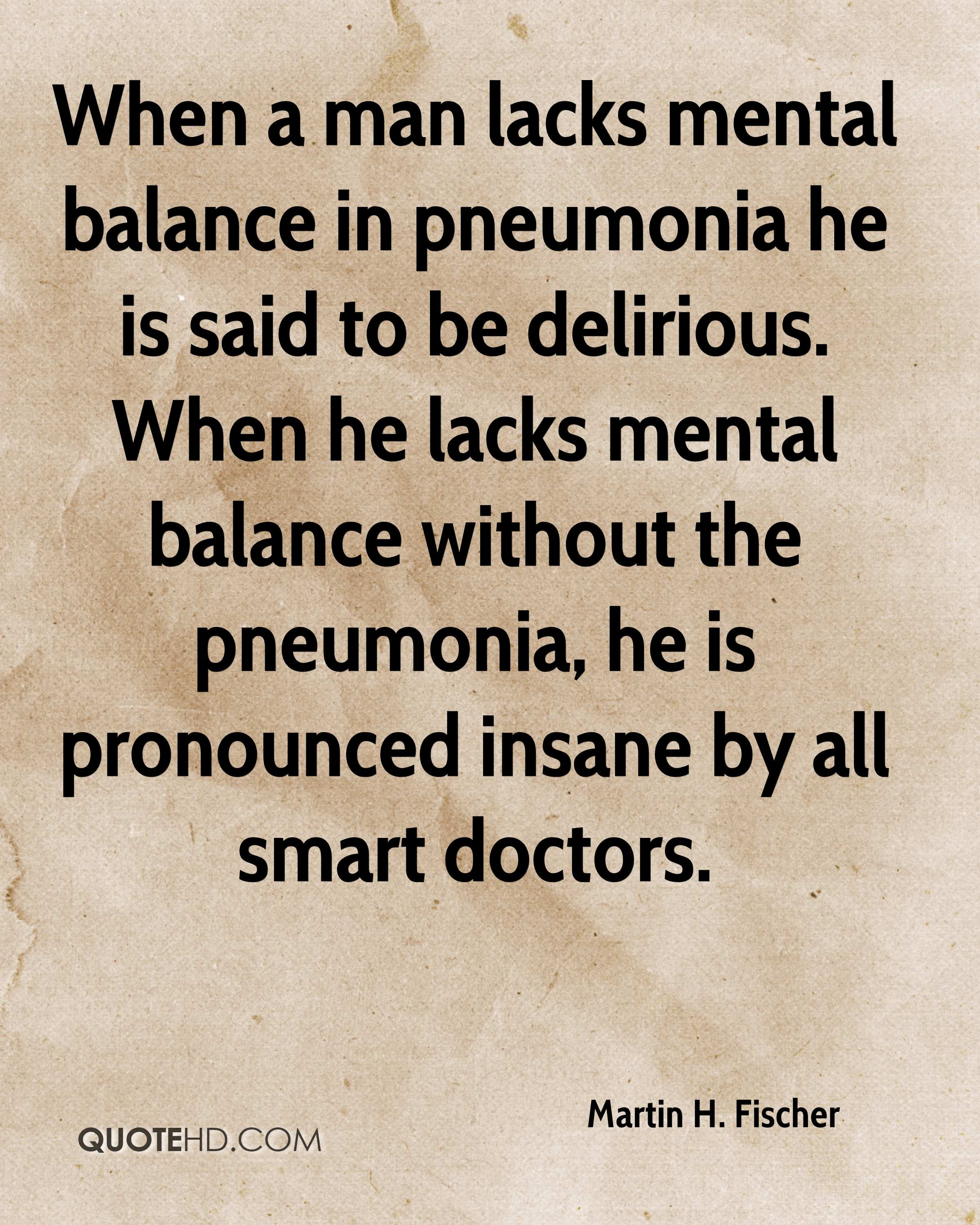 When a man lacks mental balance in pneumonia he is said to be delirious. When he lacks mental balance without the pneumonia, he is pronounced insane by all smart doctors.