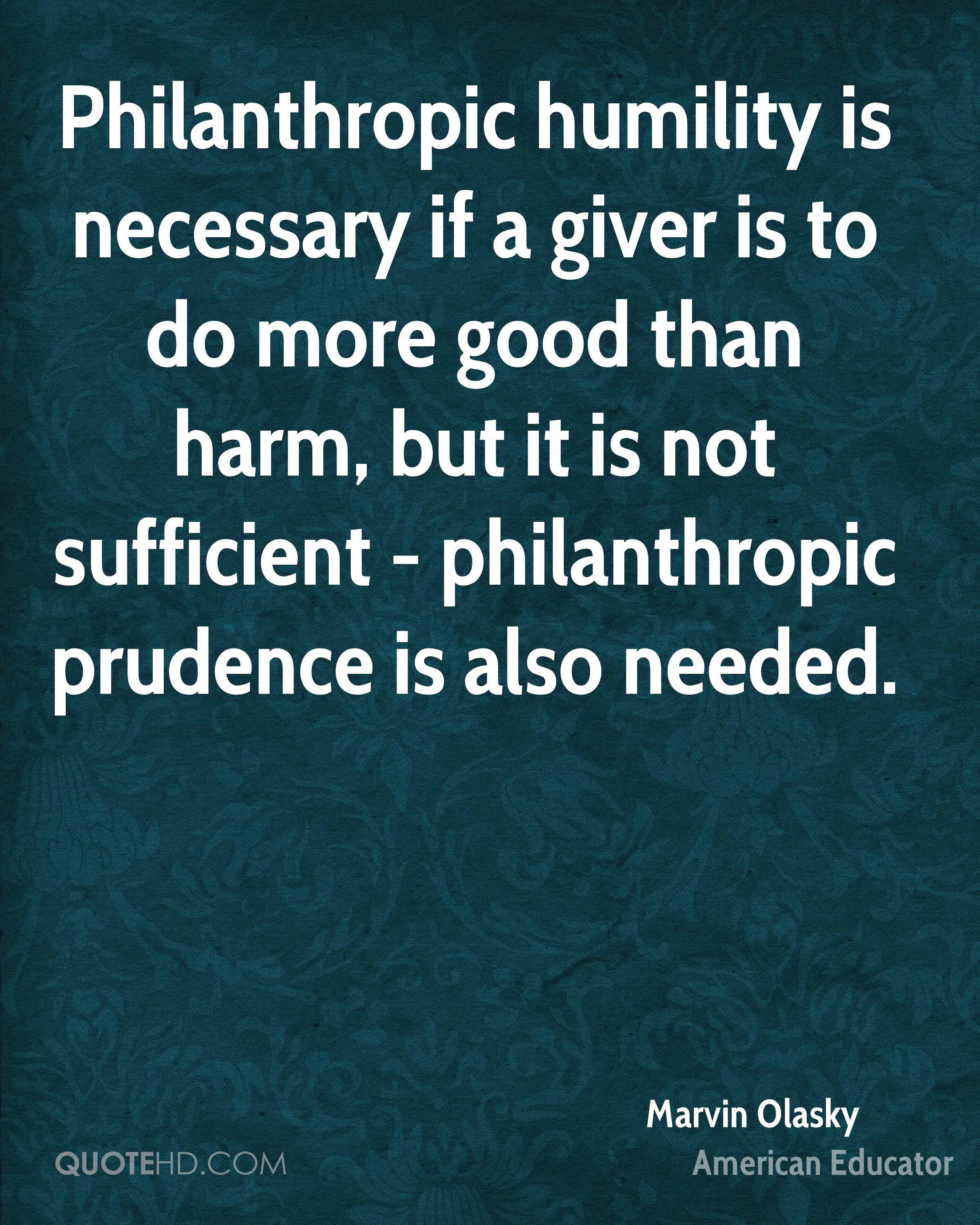 Philanthropic humility is necessary if a giver is to do more good than harm, but it is not sufficient - philanthropic prudence is also needed.