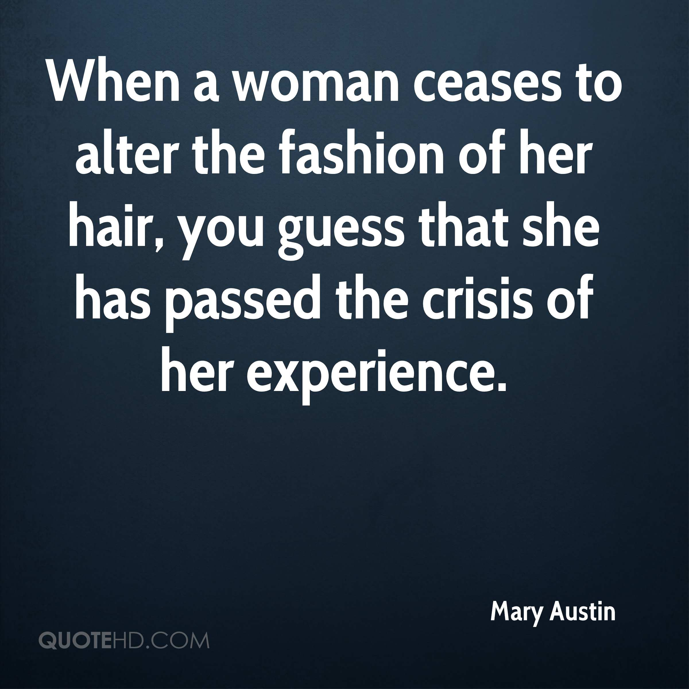 When a woman ceases to alter the fashion of her hair, you guess that she has passed the crisis of her experience.