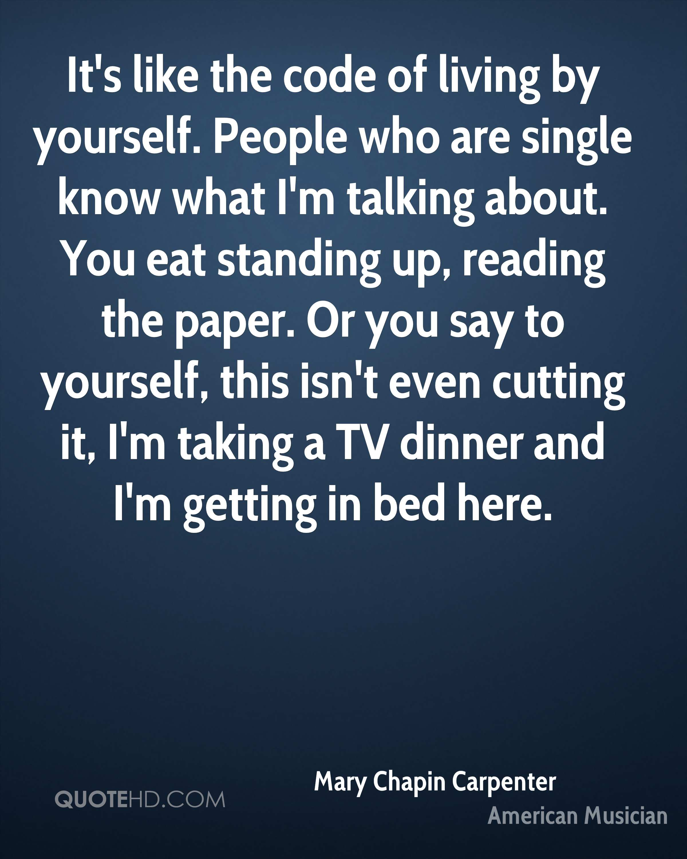 It's like the code of living by yourself. People who are single know what I'm talking about. You eat standing up, reading the paper. Or you say to yourself, this isn't even cutting it, I'm taking a TV dinner and I'm getting in bed here.