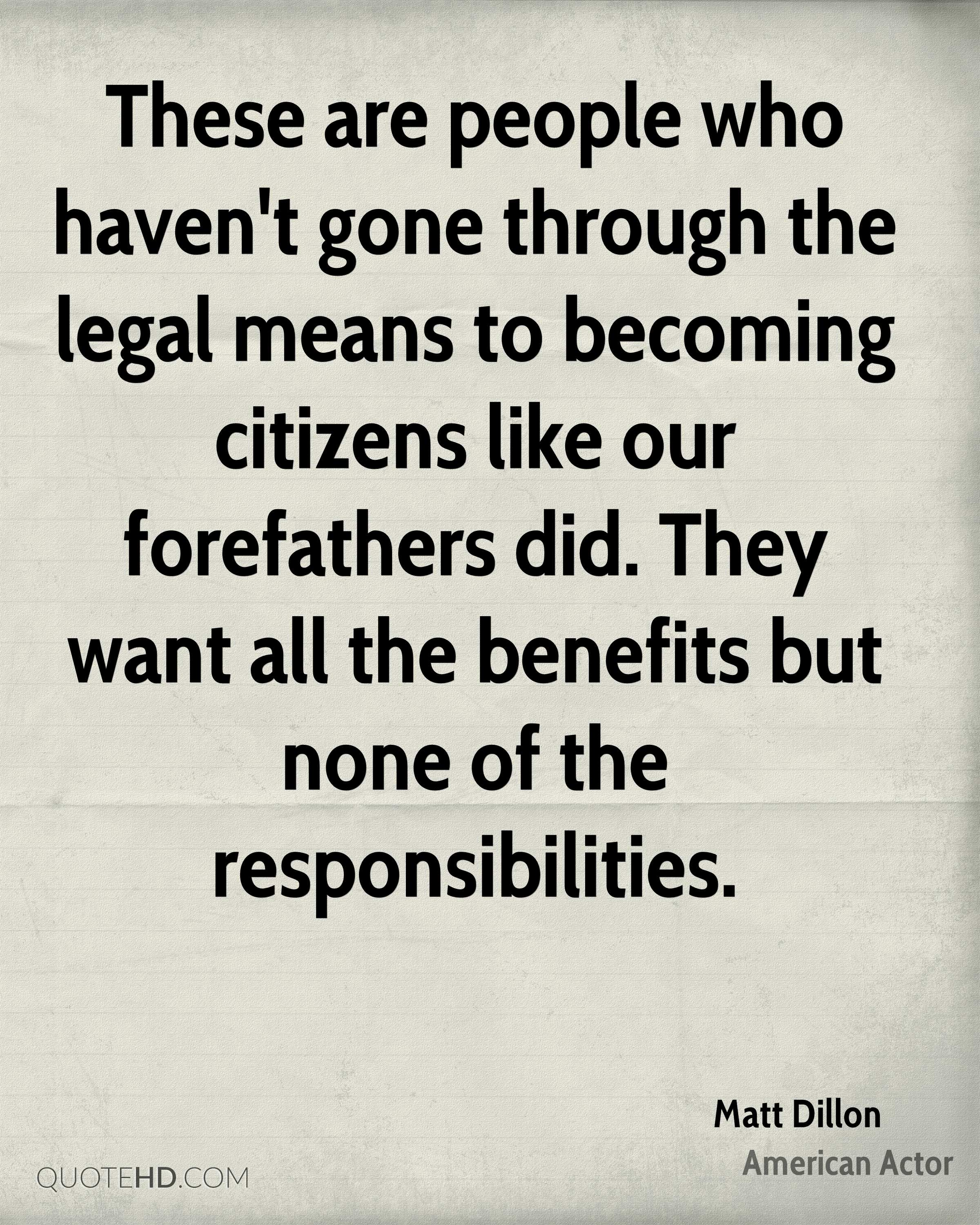 These are people who haven't gone through the legal means to becoming citizens like our forefathers did. They want all the benefits but none of the responsibilities.