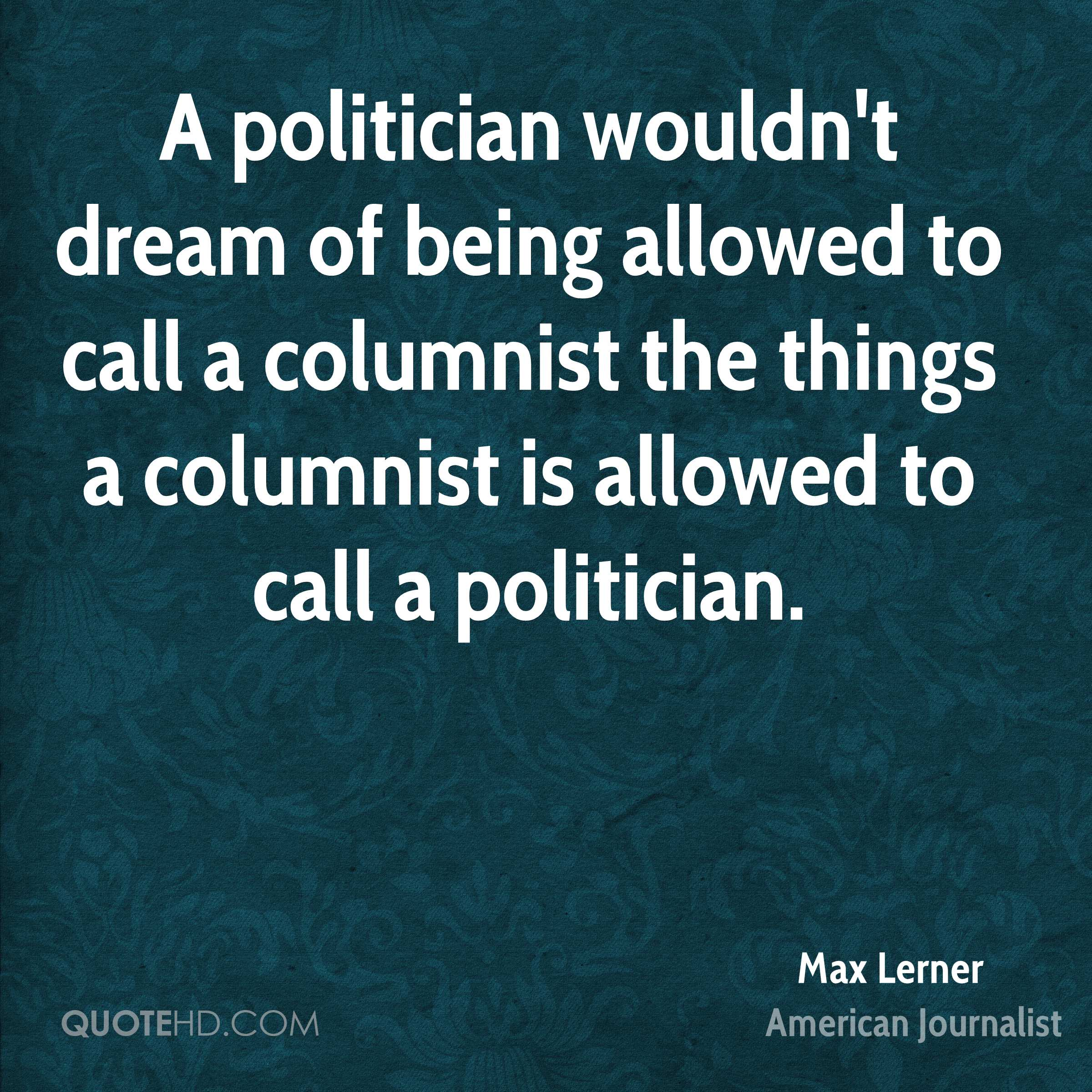 A politician wouldn't dream of being allowed to call a columnist the things a columnist is allowed to call a politician.
