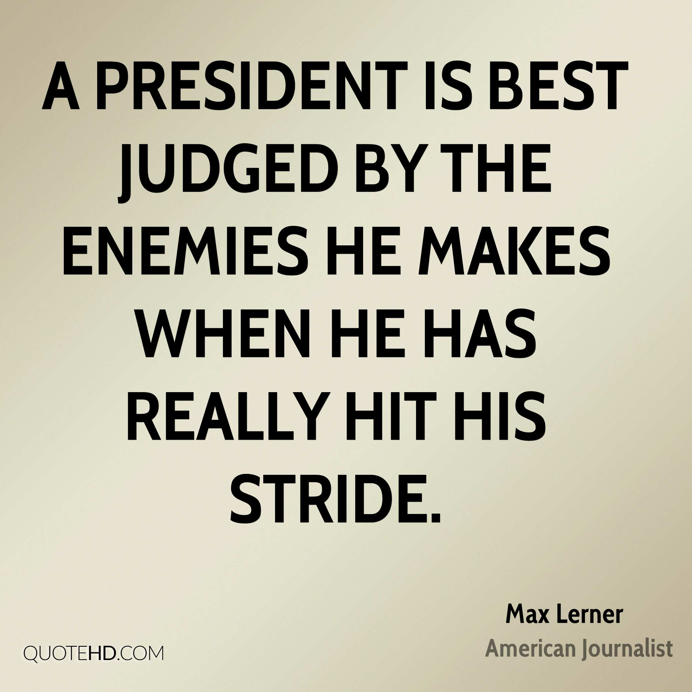 A President is best judged by the enemies he makes when he has really hit his stride.