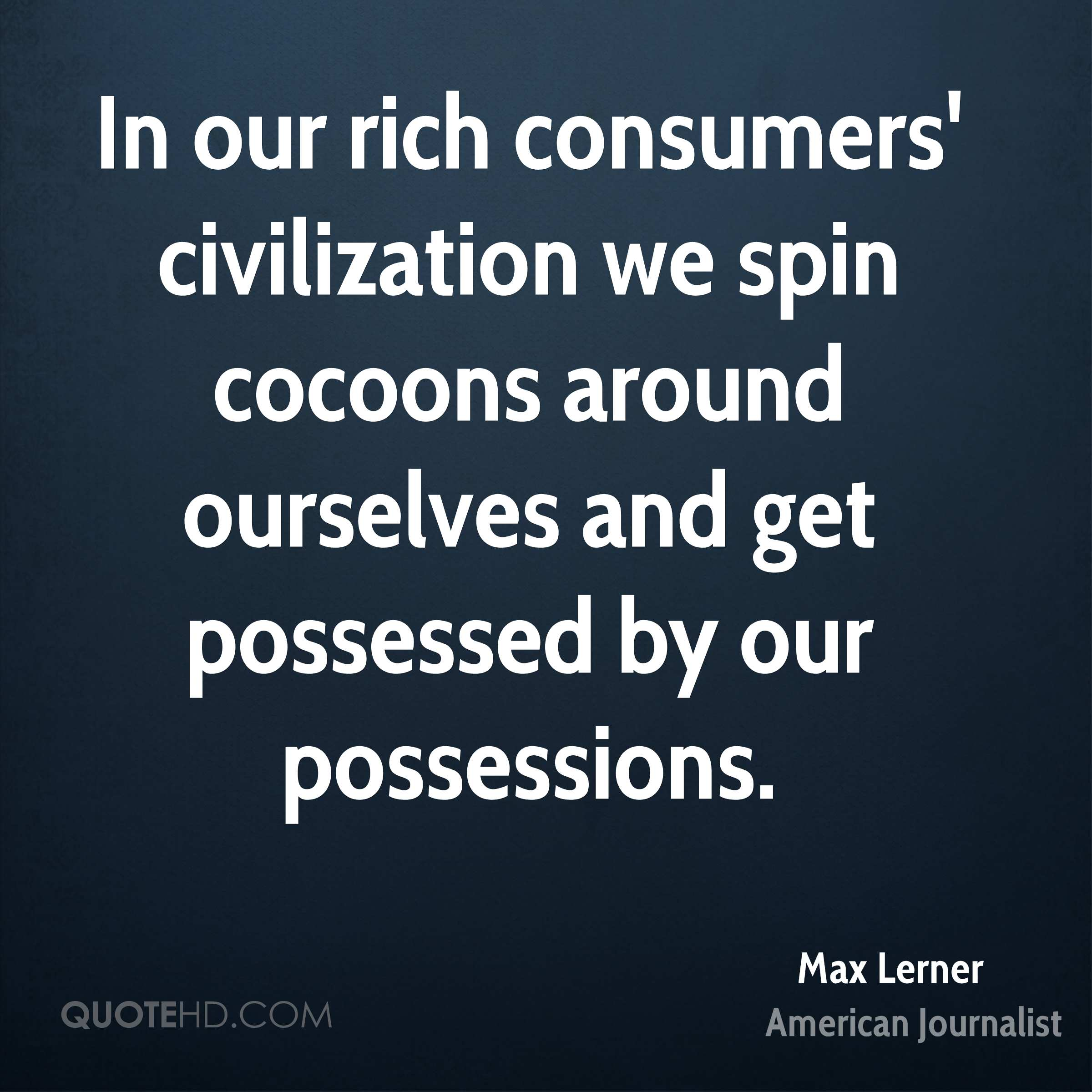 In our rich consumers' civilization we spin cocoons around ourselves and get possessed by our possessions.