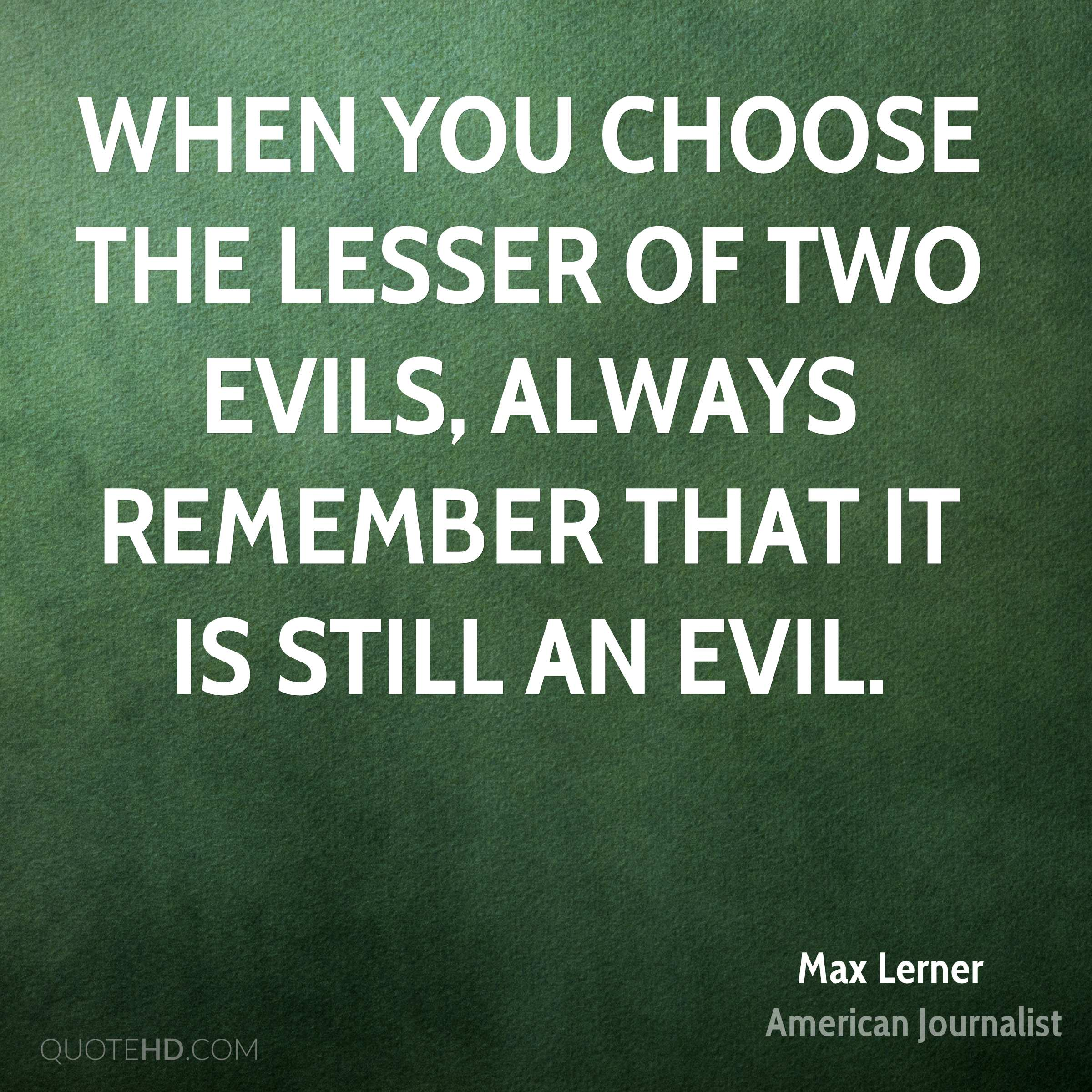 When you choose the lesser of two evils, always remember that it is still an evil.