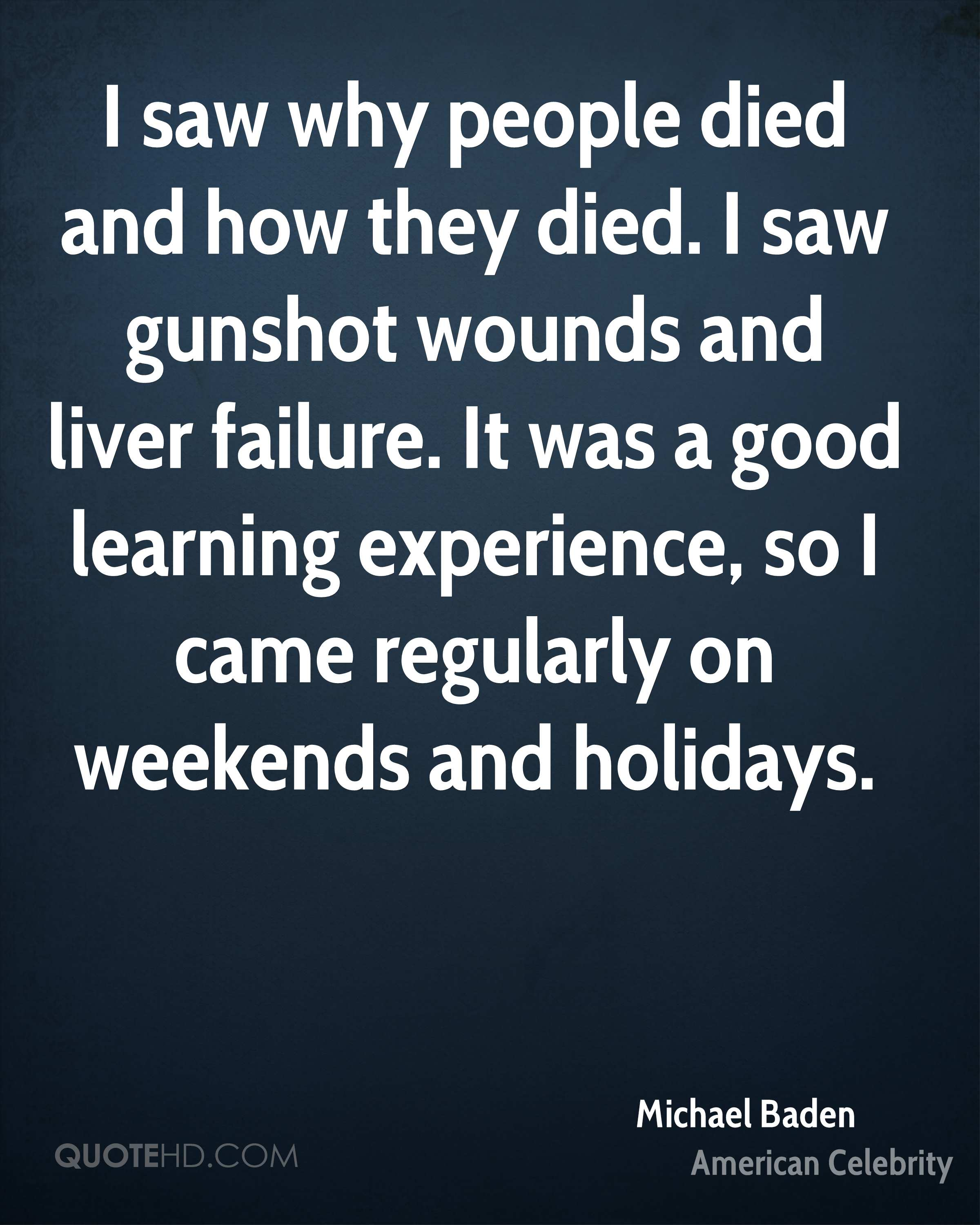 I saw why people died and how they died. I saw gunshot wounds and liver failure. It was a good learning experience, so I came regularly on weekends and holidays.