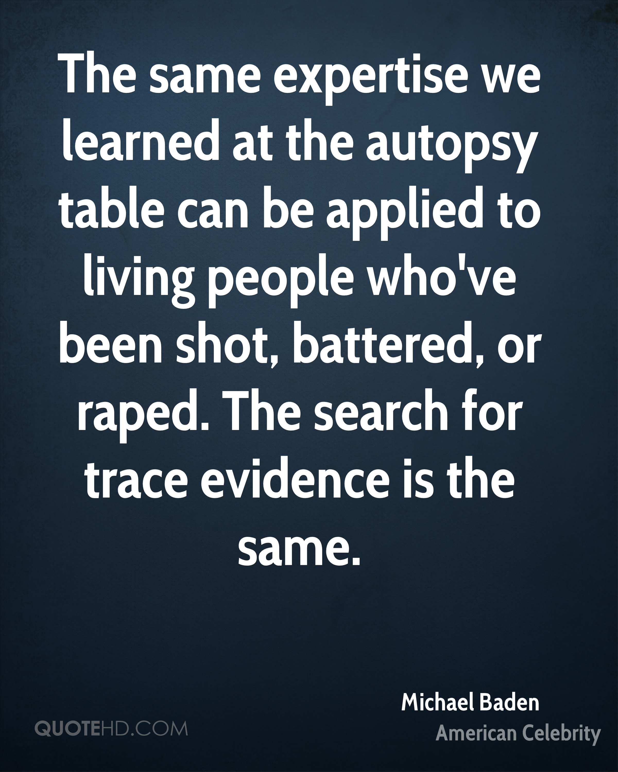 The same expertise we learned at the autopsy table can be applied to living people who've been shot, battered, or raped. The search for trace evidence is the same.