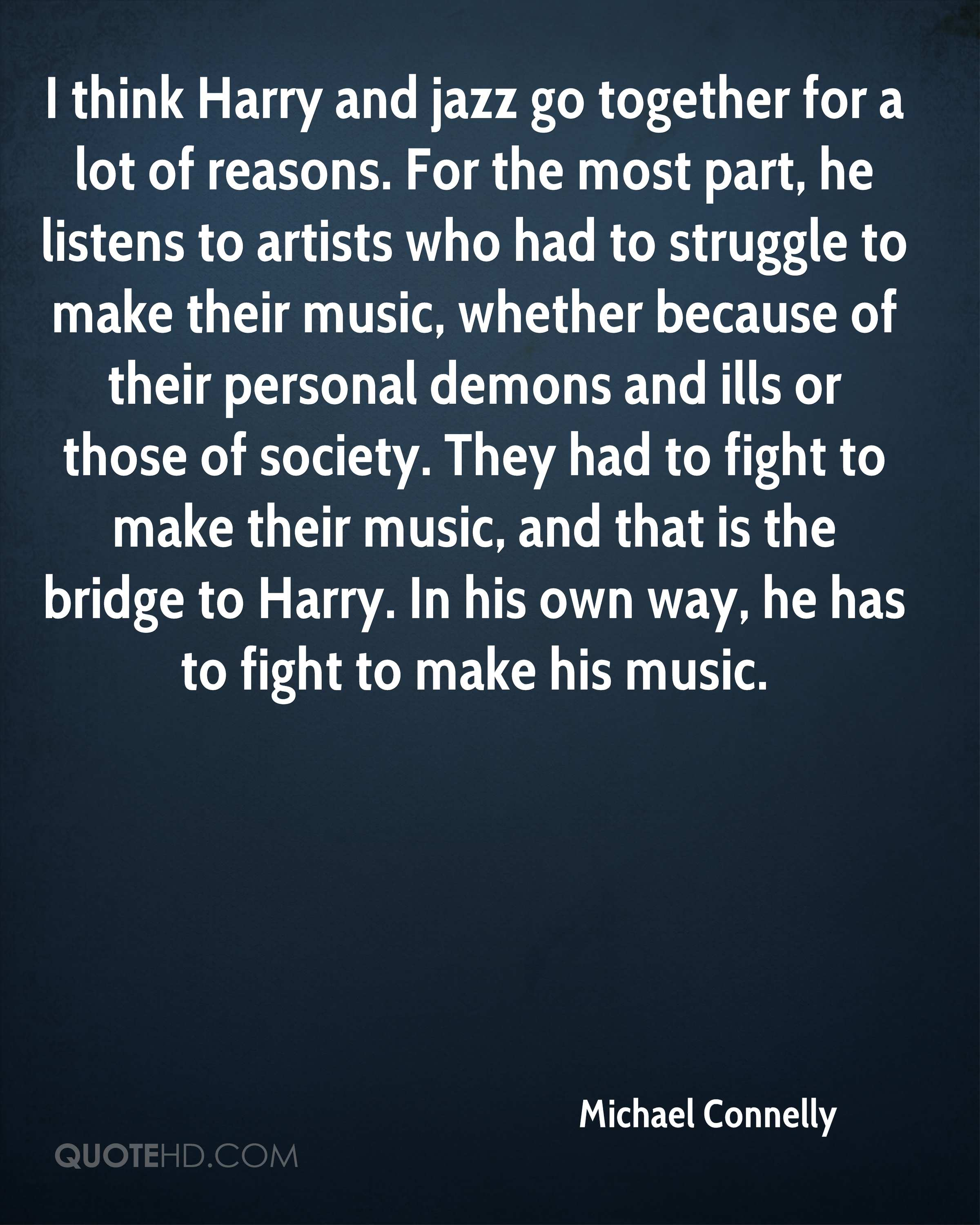 I think Harry and jazz go together for a lot of reasons. For the most part, he listens to artists who had to struggle to make their music, whether because of their personal demons and ills or those of society. They had to fight to make their music, and that is the bridge to Harry. In his own way, he has to fight to make his music.