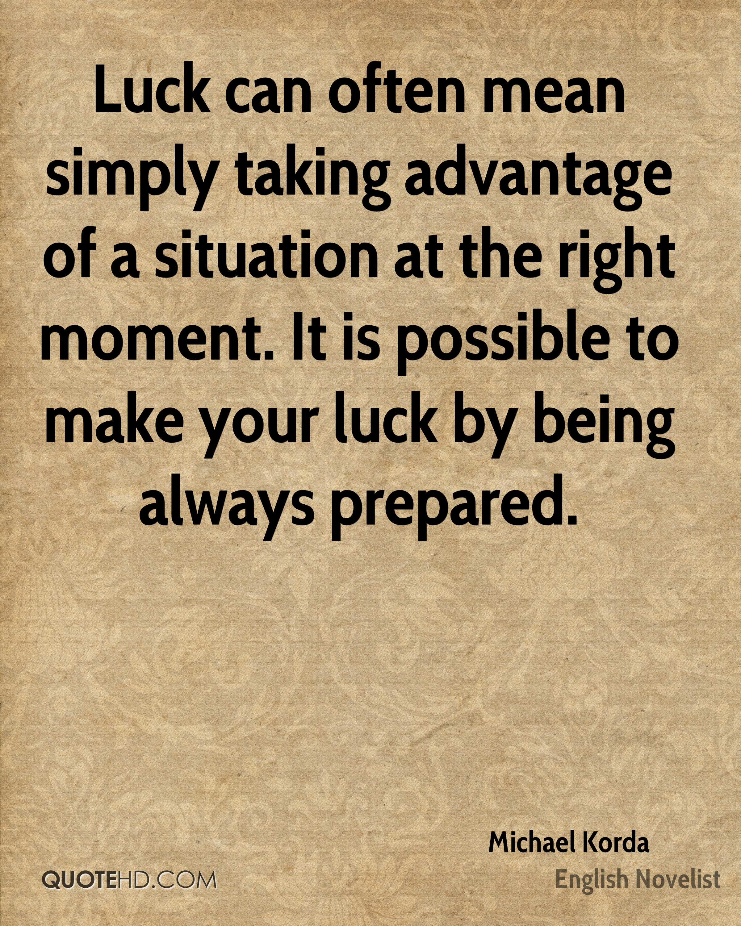 Luck can often mean simply taking advantage of a situation at the right moment. It is possible to make your luck by being always prepared.