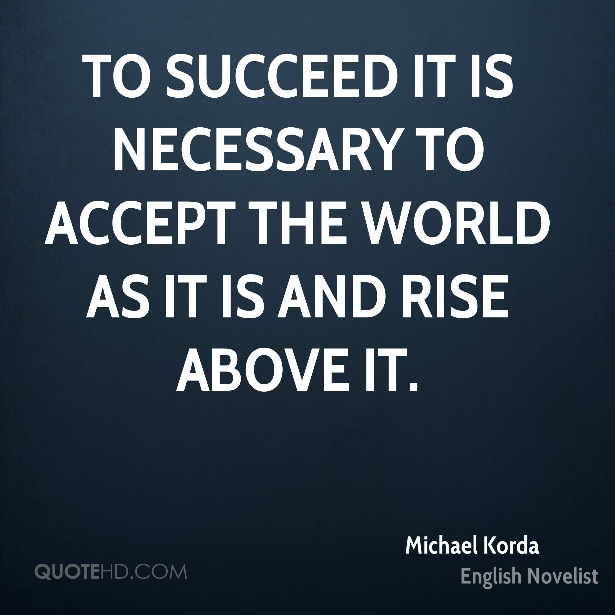 To succeed it is necessary to accept the world as it is and rise above it.