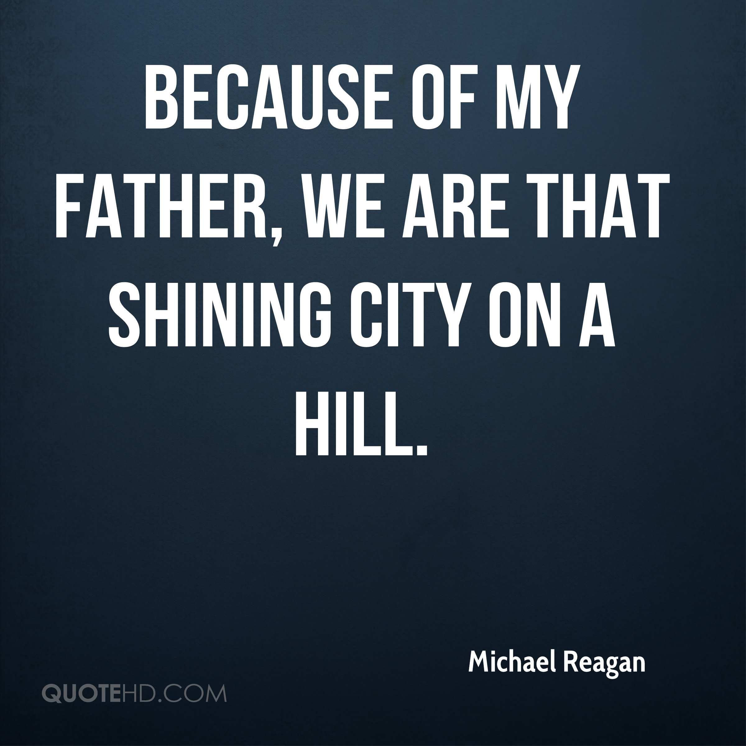 Because of my father, we are that Shining City on a Hill.