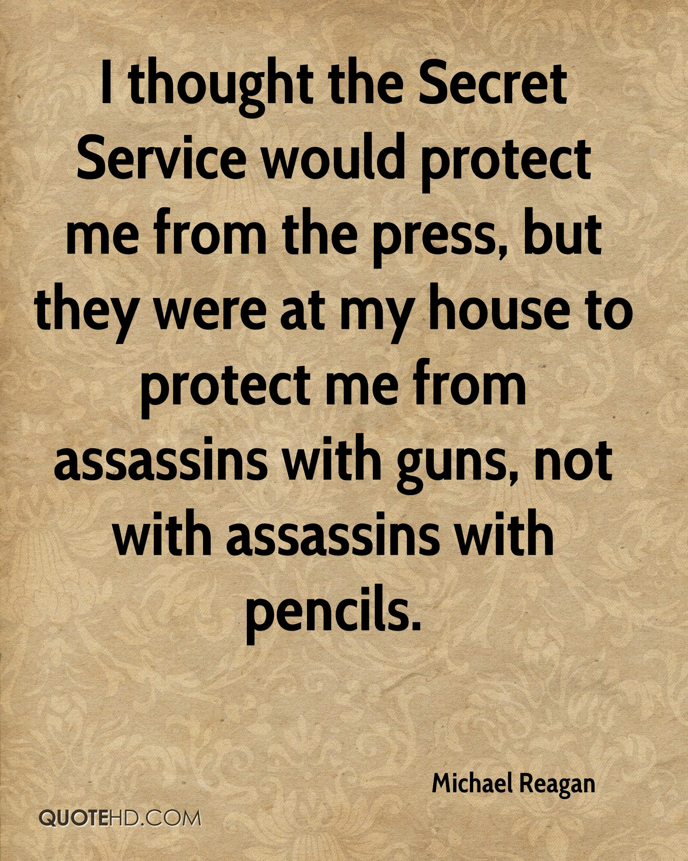 I thought the Secret Service would protect me from the press, but they were at my house to protect me from assassins with guns, not with assassins with pencils.