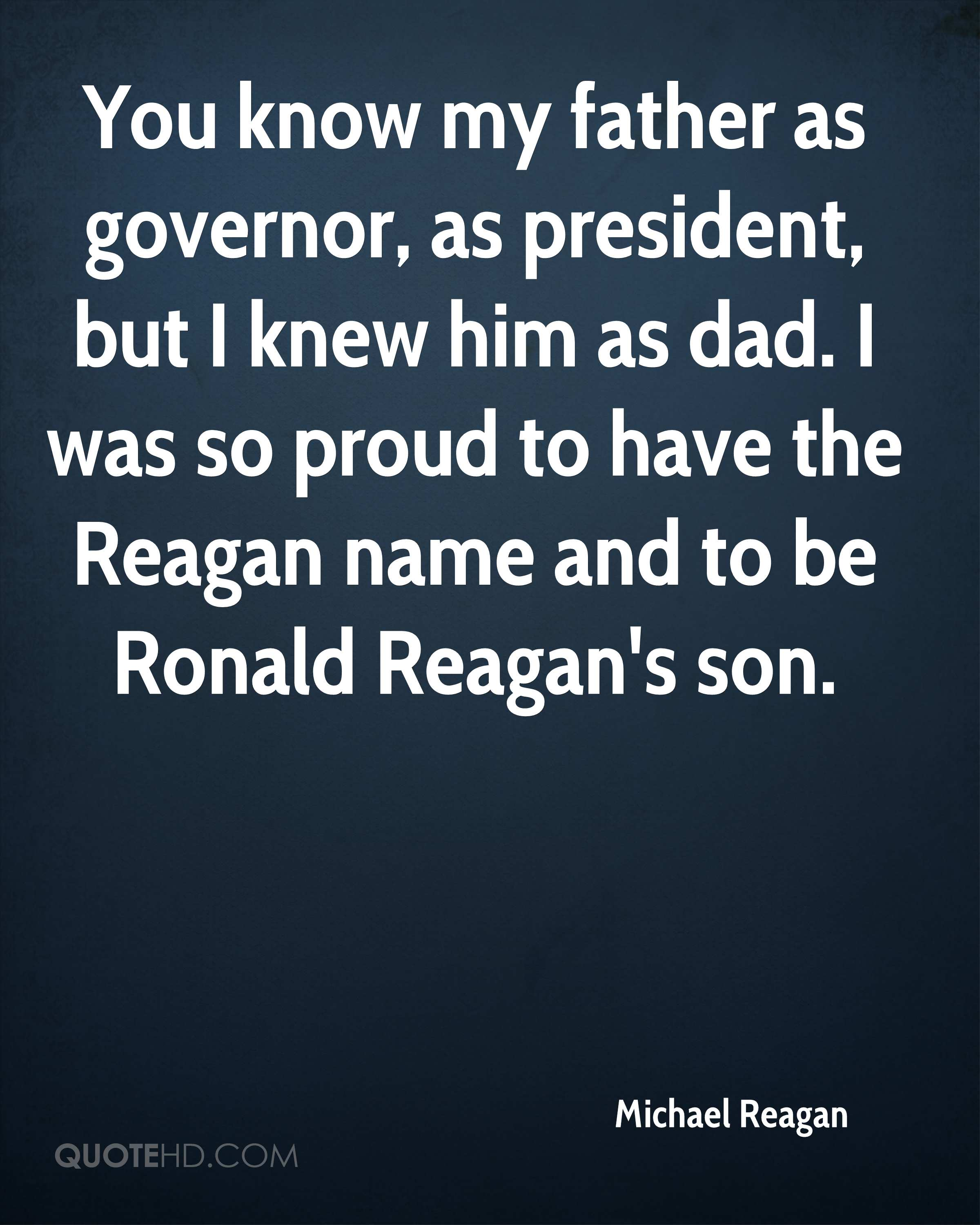 You know my father as governor, as president, but I knew him as dad. I was so proud to have the Reagan name and to be Ronald Reagan's son.