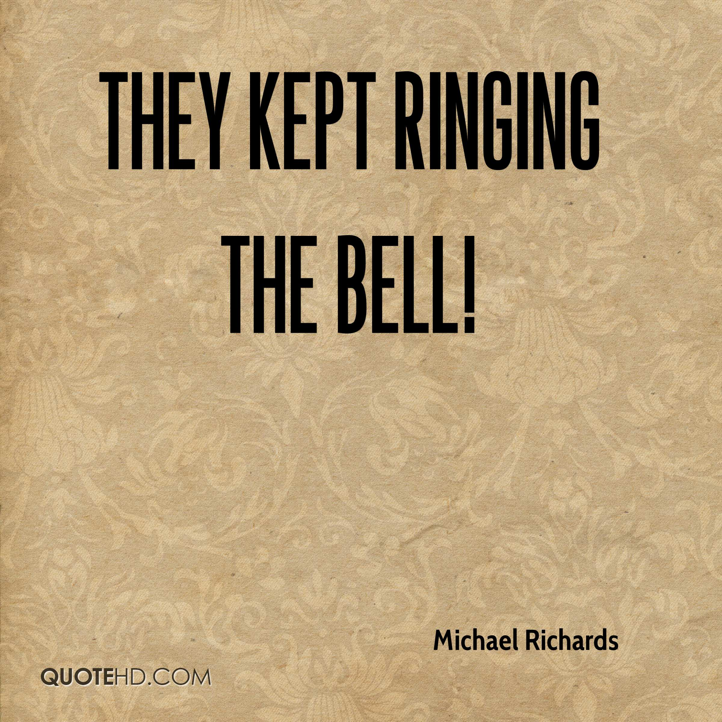They kept ringing the bell!